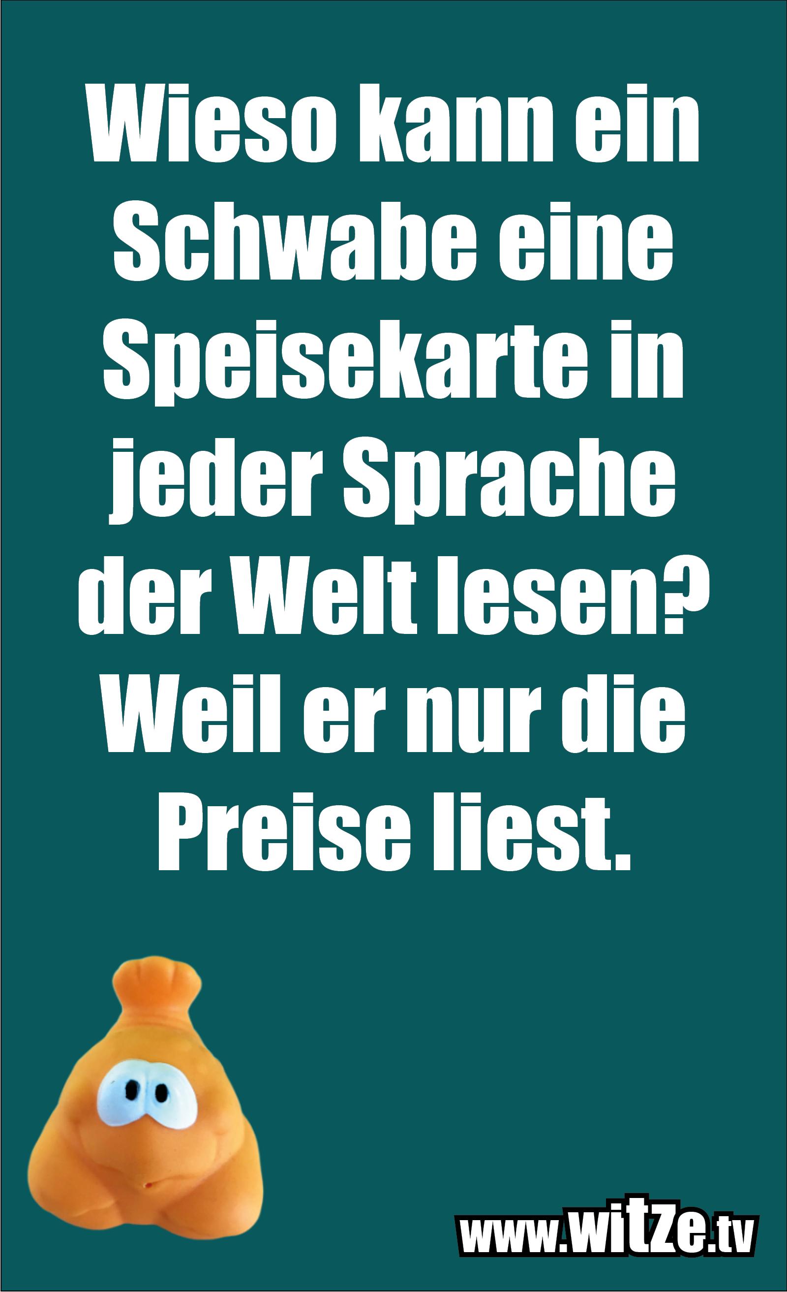 Schwaben Witz… Wieso kann ein Schwabe eine Speisekarte in jeder Sprache der Welt lesen? Weil er nur die Preise liest.