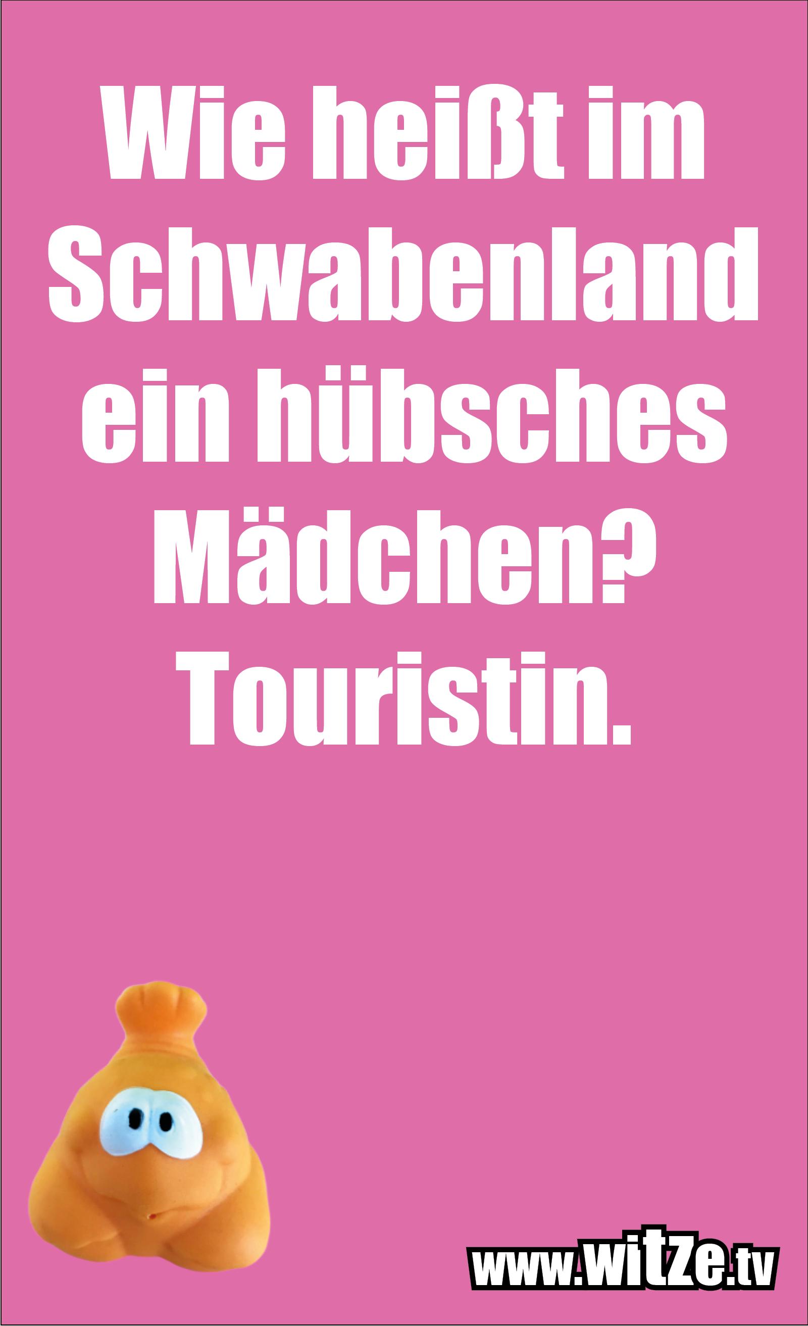 Schwaben Witz… Wie heißt im Schwabenland ein hübsches Mädchen? Touristin.