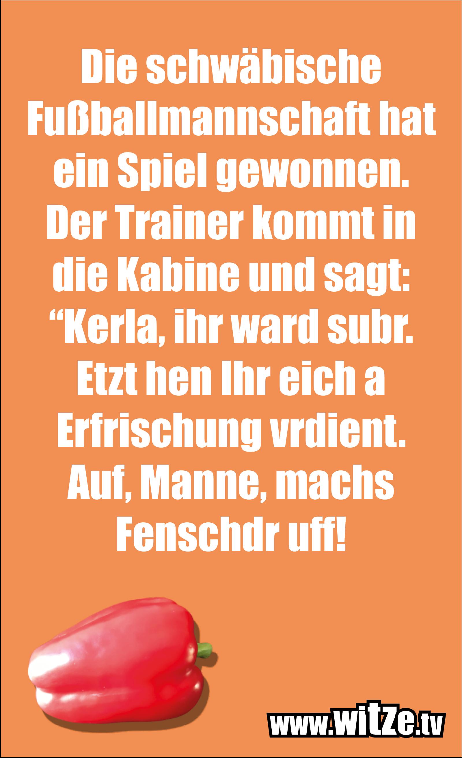 """Schwaben Witz… Die schwäbische Fußballmannschaft hat ein Spiel gewonnen. Der Trainer kommt in die Kabine und sagt: """"Kerla, ihr ward subr. Etzt hen Ihr eich a Erfrischung vrdient. Auf, Manne, machs Fenschdr uff!"""