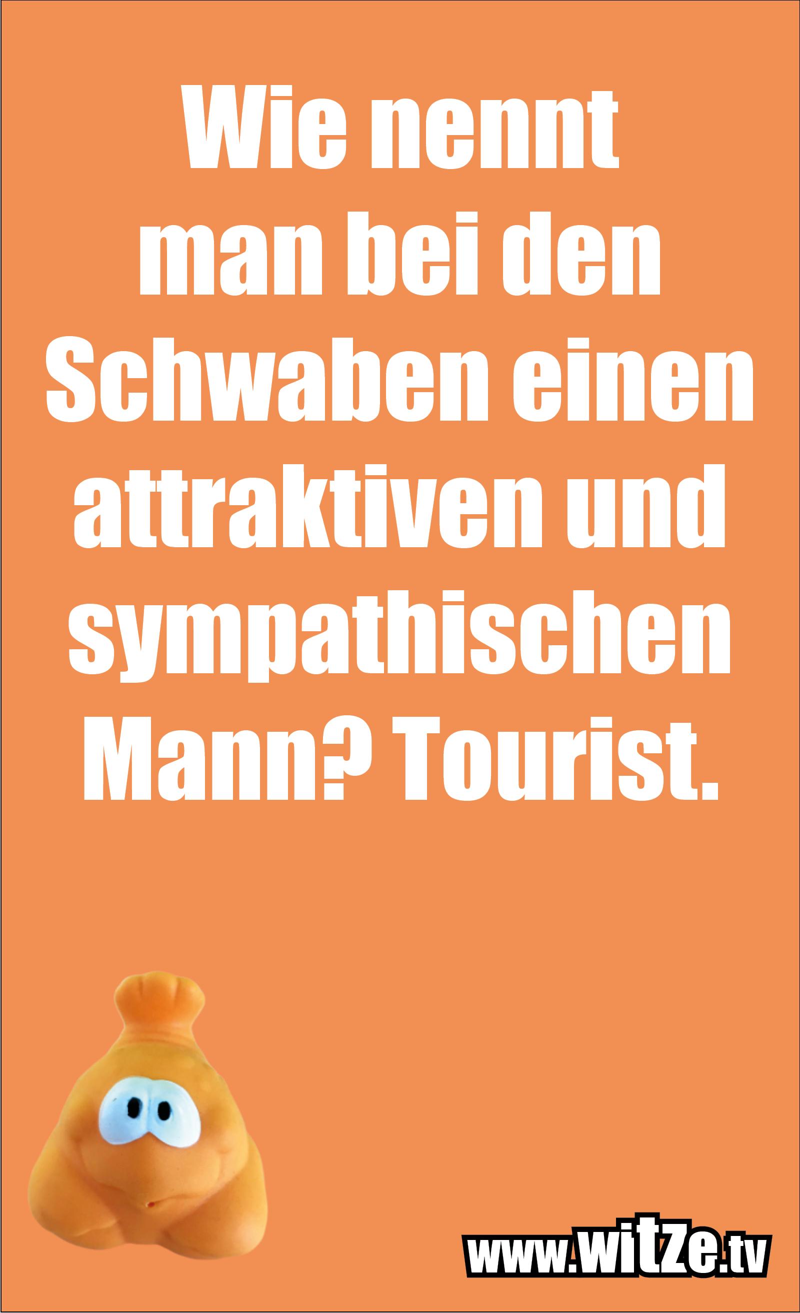 Schwaben Witz… Wie nennt man bei den Schwaben einen attraktiven und sympathischen Mann? Tourist.