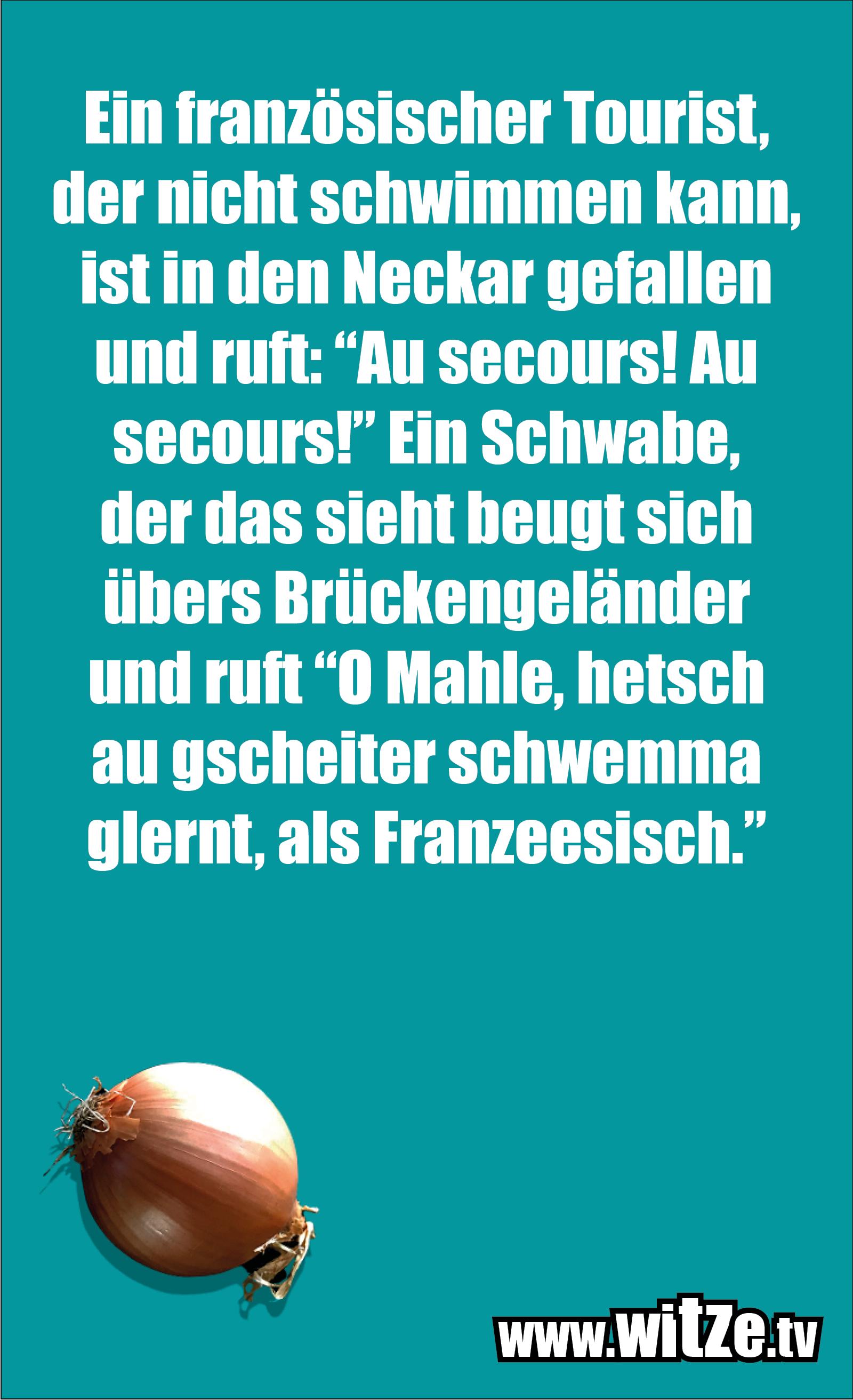 """Schwaben Witz… Ein französischer Tourist, der nicht schwimmen kann, ist in den Neckar gefallen und ruft: """"Au secours! Au secours!"""" Ein Schwabe, der das sieht beugt sich übers Brückengeländer und ruft """"O Mahle, hetsch au gscheiter schwemma glernt, als Franzeesisch."""""""