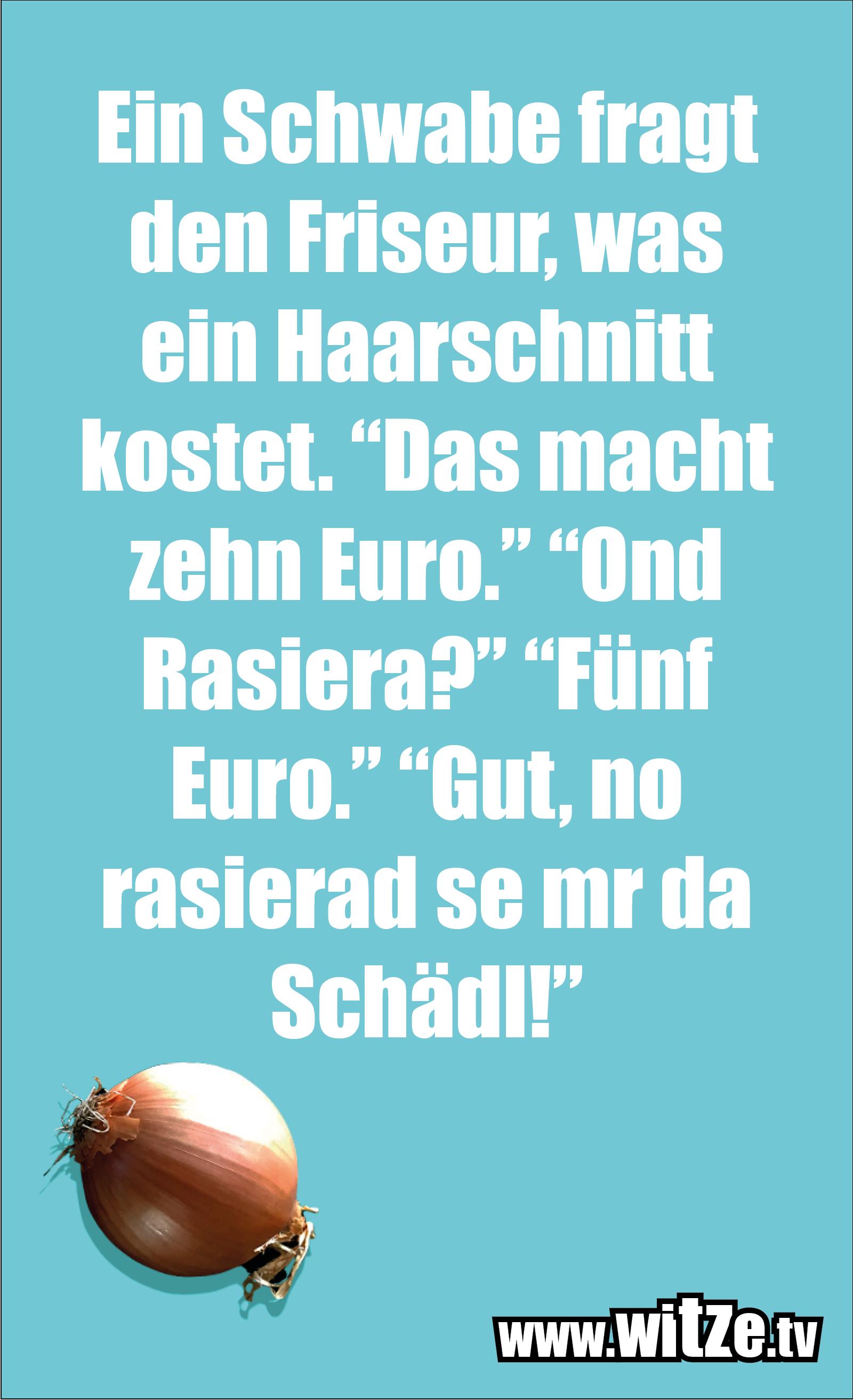 """Schwaben Witz… Ein Schwabe fragt den Friseur, was ein Haarschnitt kostet. """"Das macht zehn Euro."""" """"Ond Rasiera?"""" """"Fünf Euro."""" """"Gut, no rasierad se mr da Schädl!"""""""
