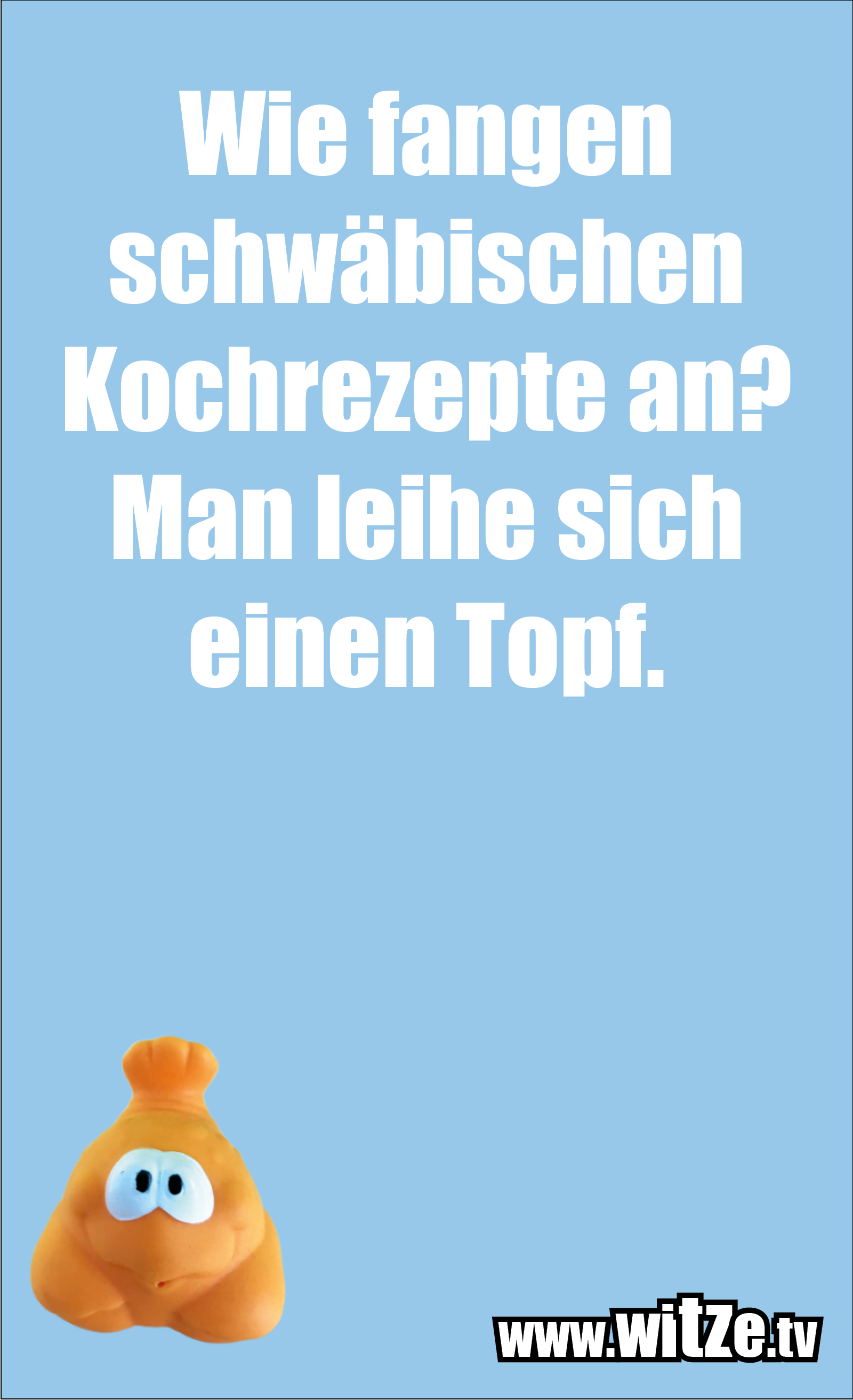 Schwaben Witz… Wie fangen schwäbischen Kochrezepte an? Man leihe sich einen Topf.
