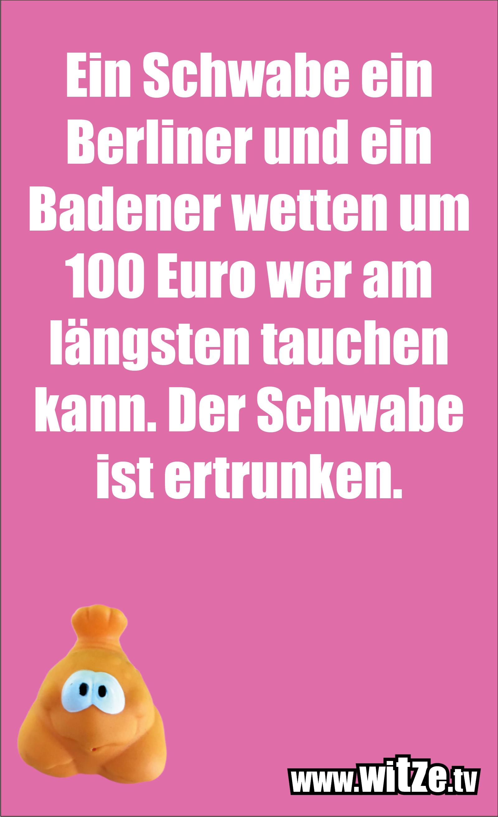 Schwaben Witz… Ein Schwabe ein Berliner und ein Badener wetten um 100 Euro wer am längsten tauchen kann. Der Schwabe ist ertrunken.