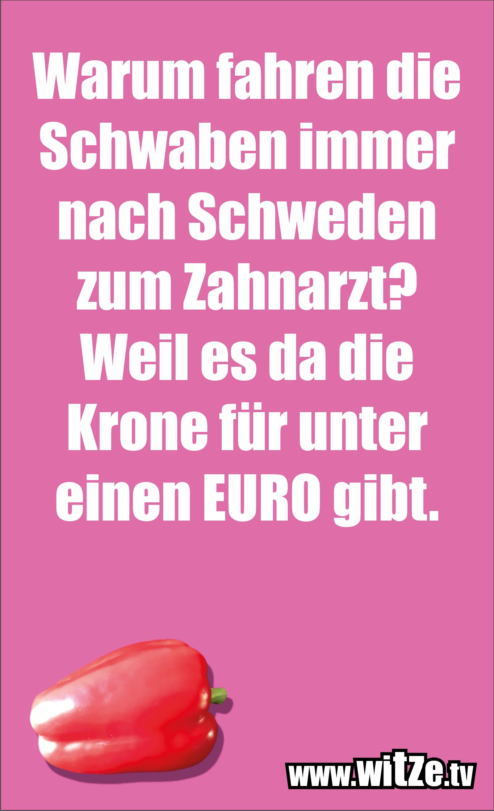 Schwaben Witz… Warum fahren die Schwaben immer nach Schweden zum Zahnarzt? Weil es da die Krone für unter einen EURO gibt.