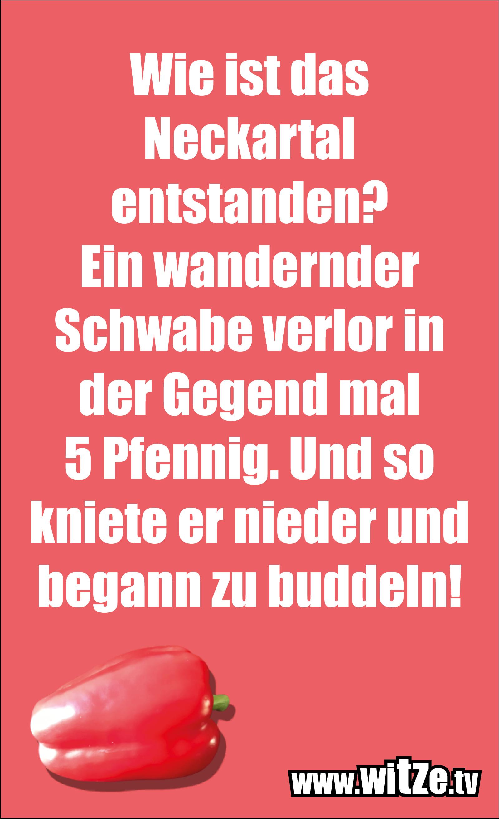 Schwaben Witz… Wie ist das Neckartal entstanden? Ein wandernder Schwabe verlor in der Gegend mal 5 Pfennig. Und so kniete er nieder und begann zu buddeln!