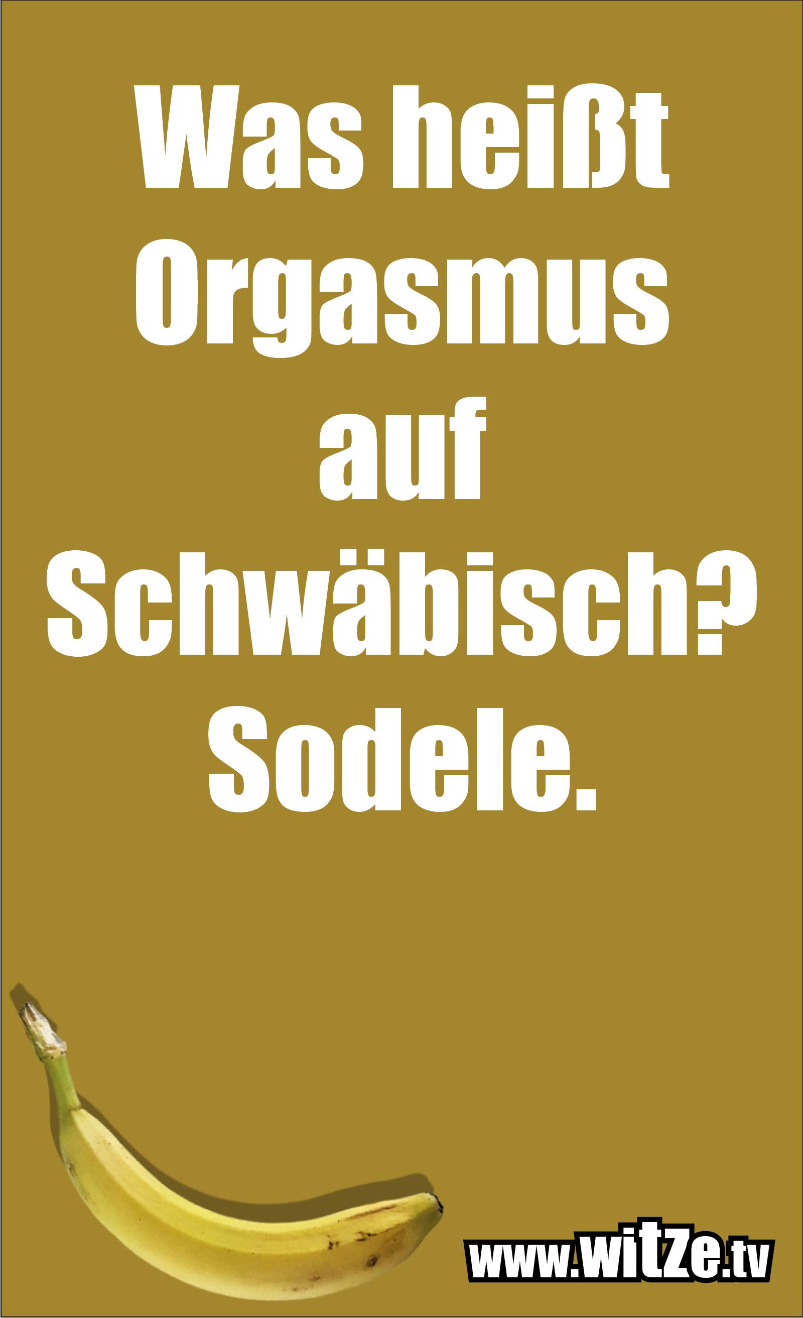 Schwaben Witz… Was heißt Orgasmus auf Schwäbisch? Sodele.