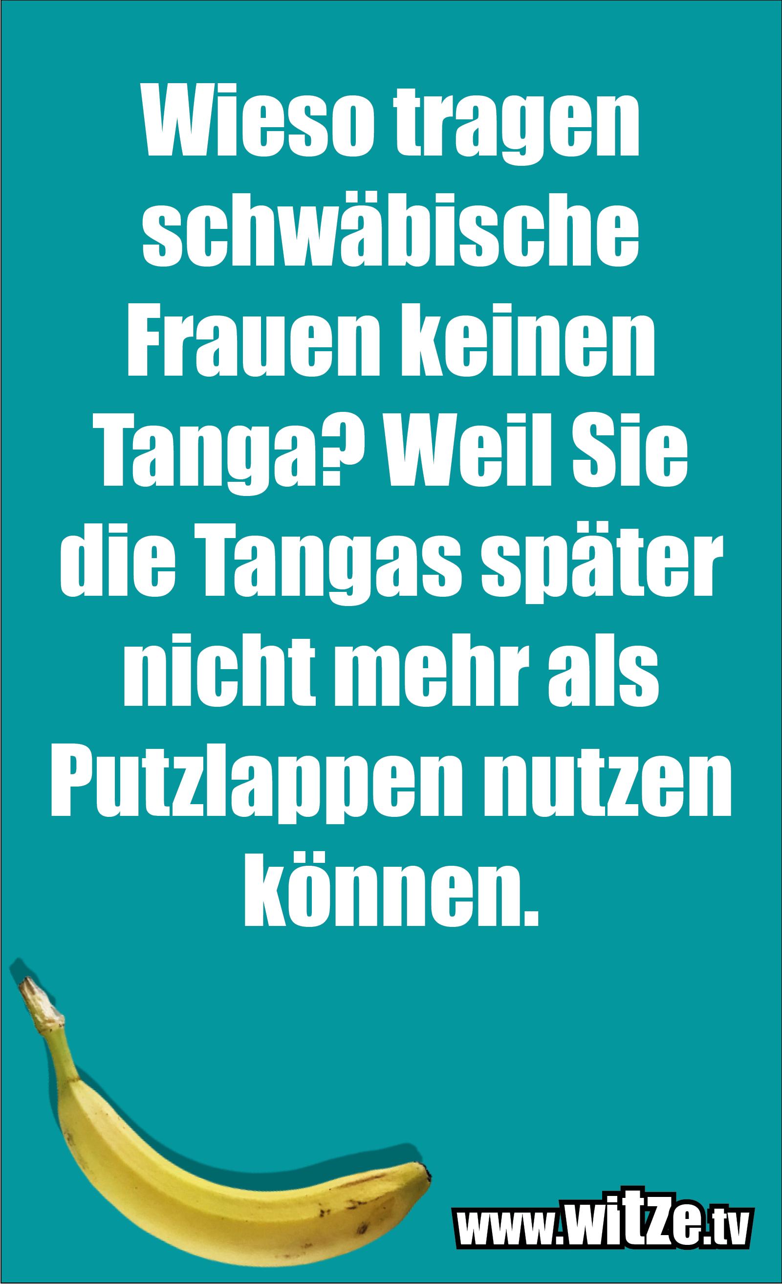 Schwaben Witz… Wieso tragen schwäbische Frauen keinen Tanga? Weil Sie die Tangas später nicht mehr als Putzlappen nutzen können.