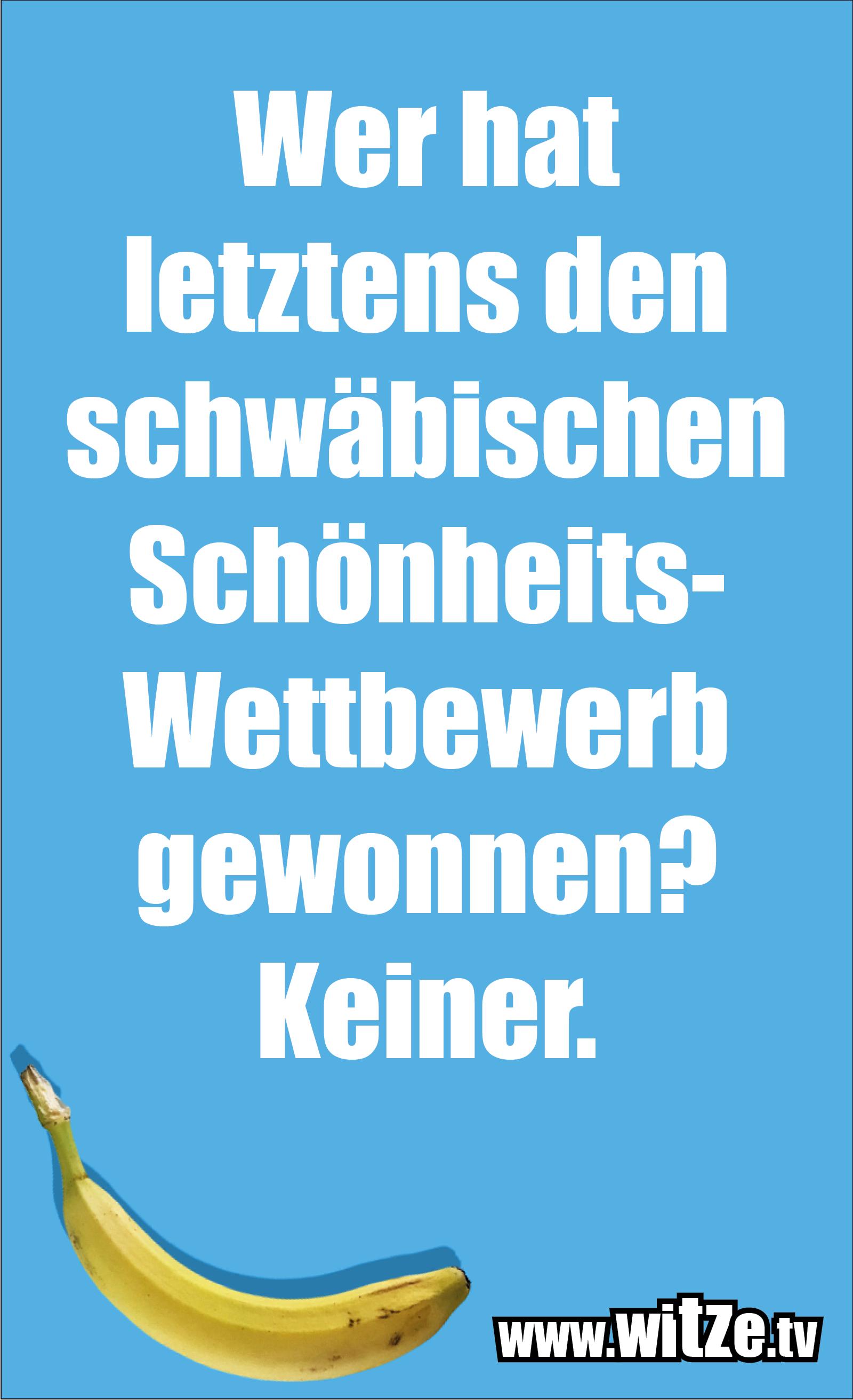 Schwaben Witz… Wer hat letztens den schwäbischen Schönheits-Wettbewerb gewonnen? Keiner.