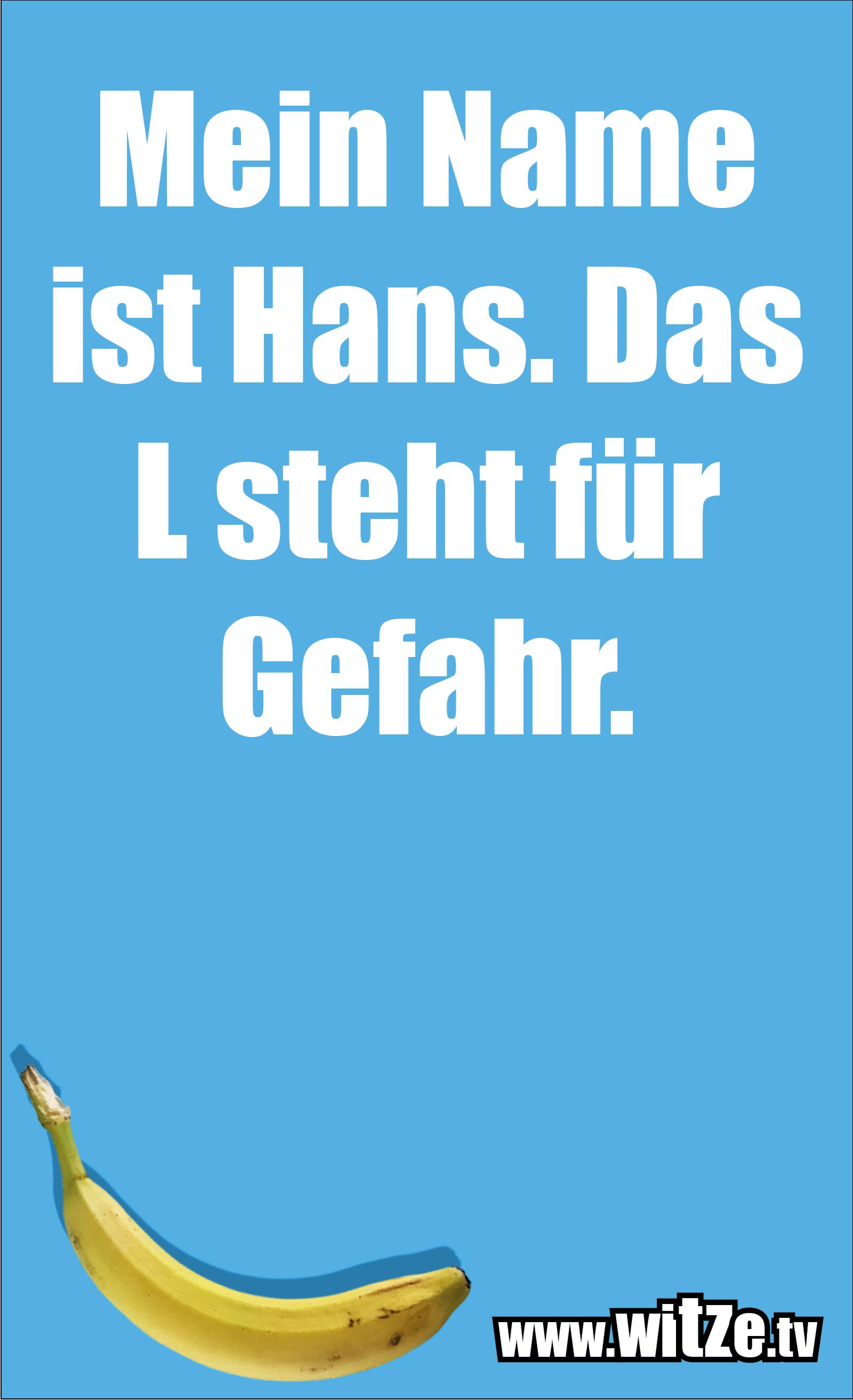Das ist Humor... Mein Name ist Hans. Das L steht für Gefahr.