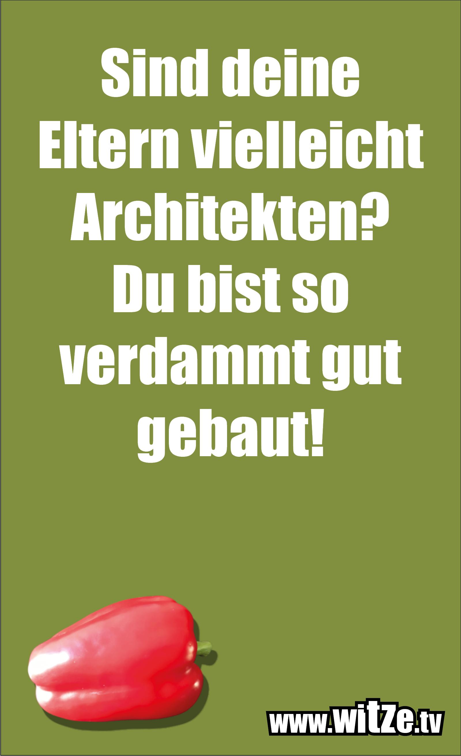 Lustige Anmachsprüche… Sind deine Eltern vielleicht Architekten? Du bist so verdammt gut gebaut!