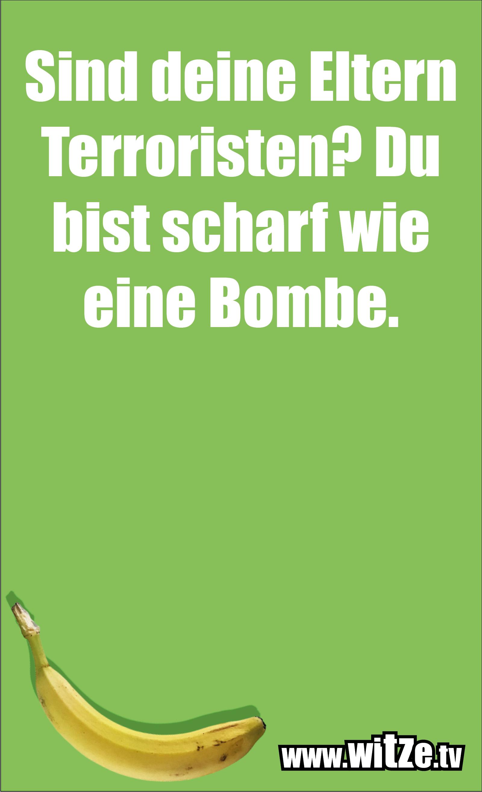 Lustige Anmachsprüche… Sind deine Eltern Terroristen? Du bist scharf wie eine Bombe.