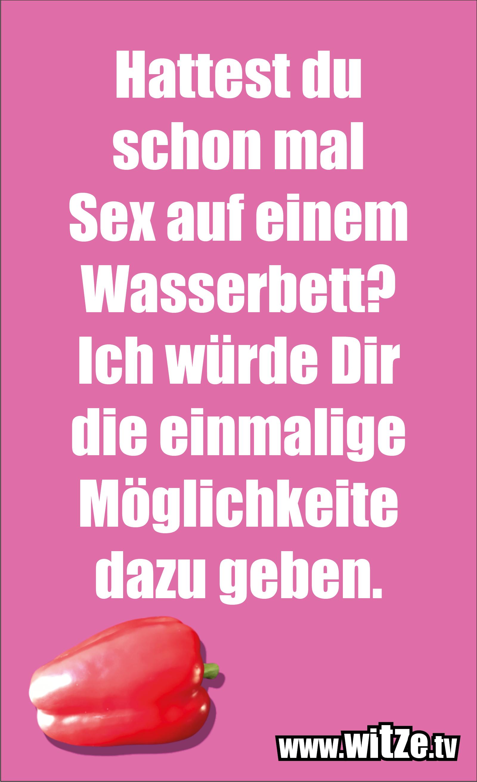 Lustige Anmachsprüche… Hattest du schon mal Sex auf einem Wasserbett?  Ich würde Dir die einmalige Möglichkeite dazu geben.