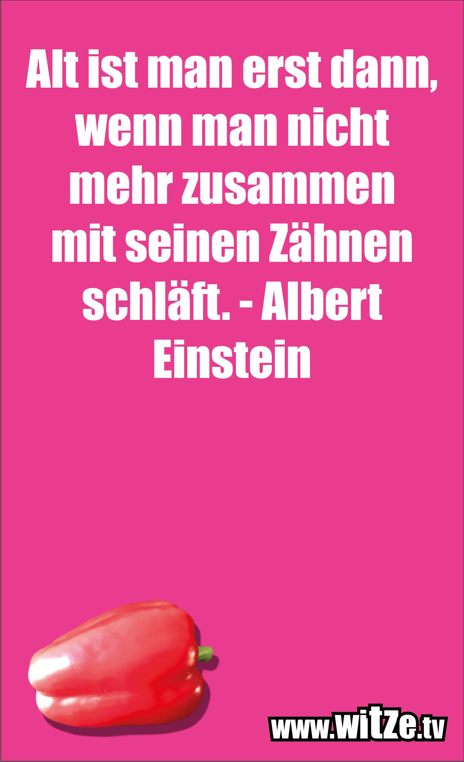 Lustige Geburtstagswünsche: Alt ist man erst dann, wenn man nicht mehr zusammen mit seinen Zähnen schläft. - Albert Einstein