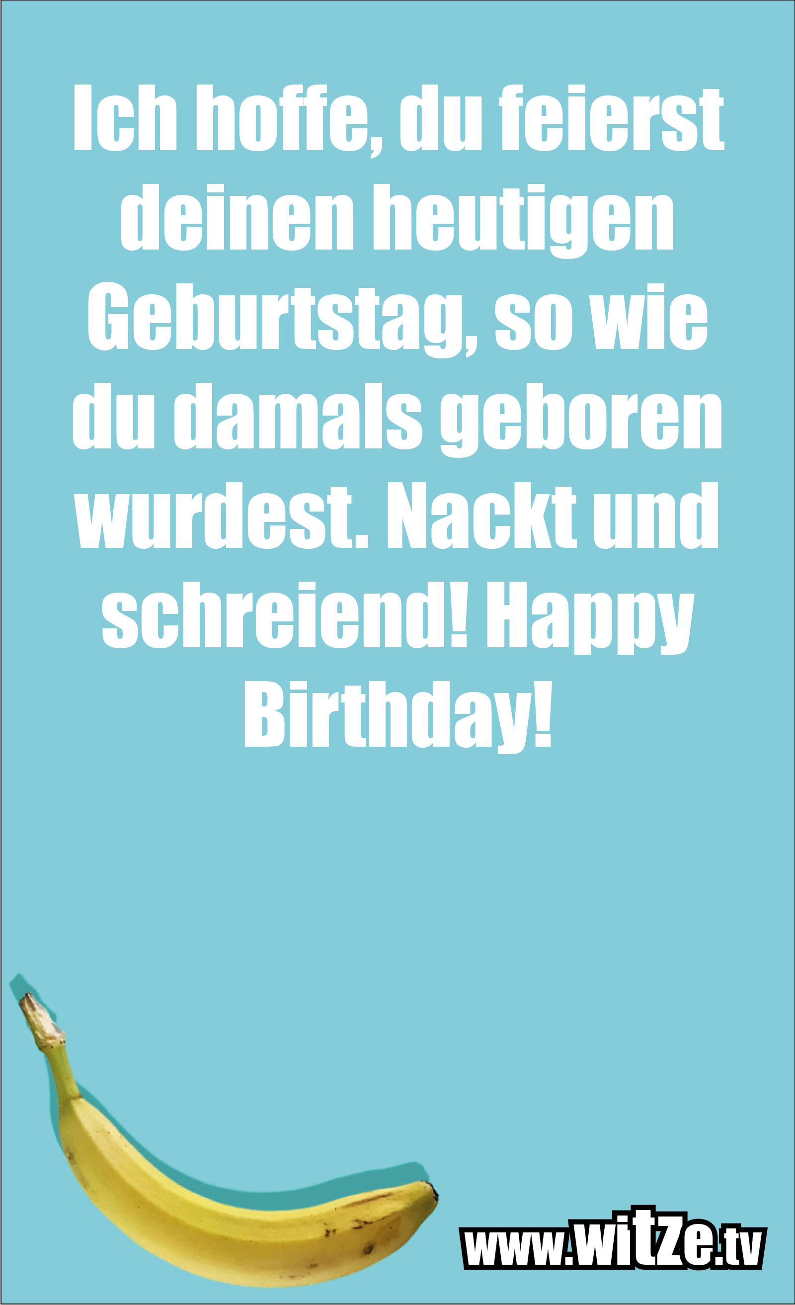 Lustige Geburtstagswünsche: Ich hoffe, du feierst deinen heutigen Geburtstag, so wie du damals geboren wurdest. Nackt und schreiend! Happy Birthday!