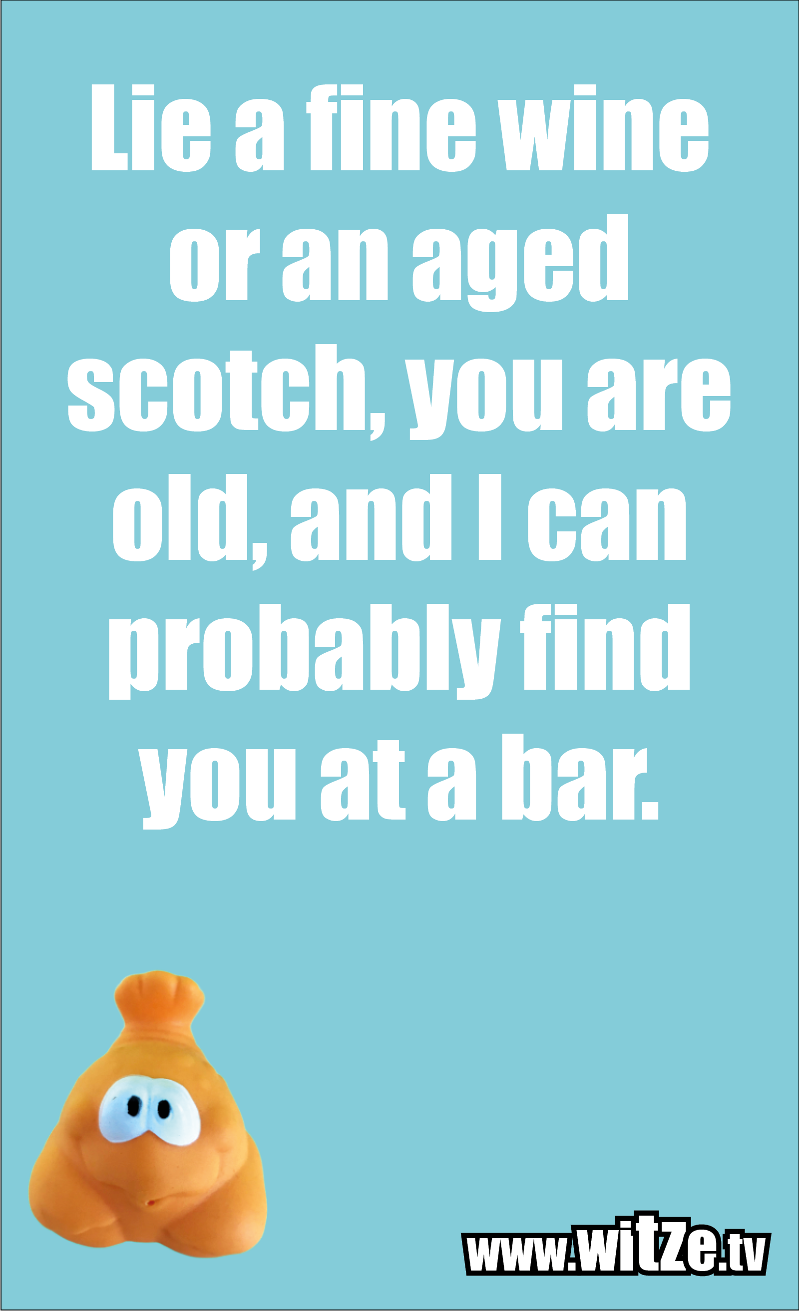 Lustige Geburtstagswünsche: Lie a fine wine or an aged scotch, you are old, and I can probably find you at a bar.