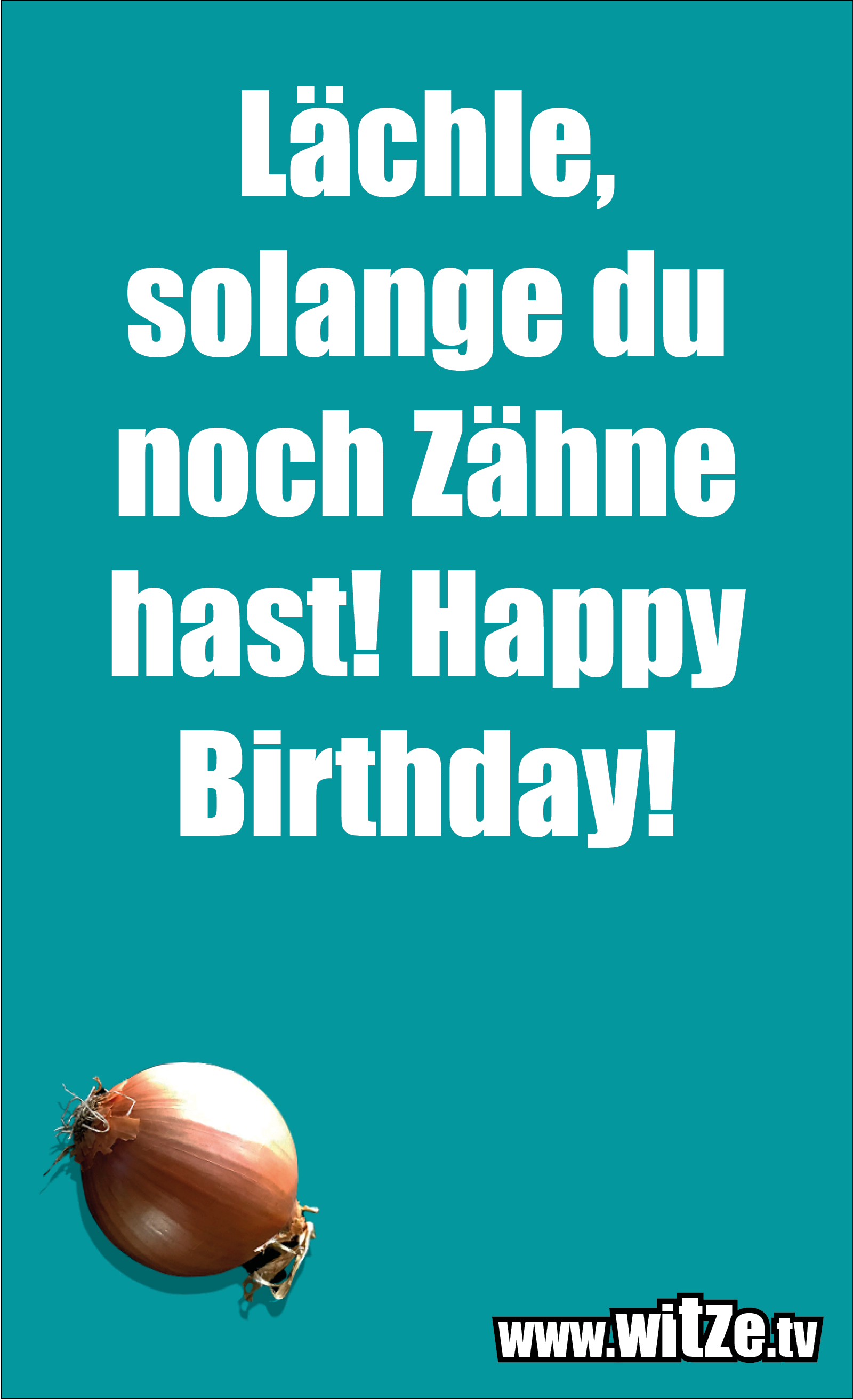 Lustige Geburtstagswünsche: Lächle, solange du noch Zählne hast! Happy Birthday!
