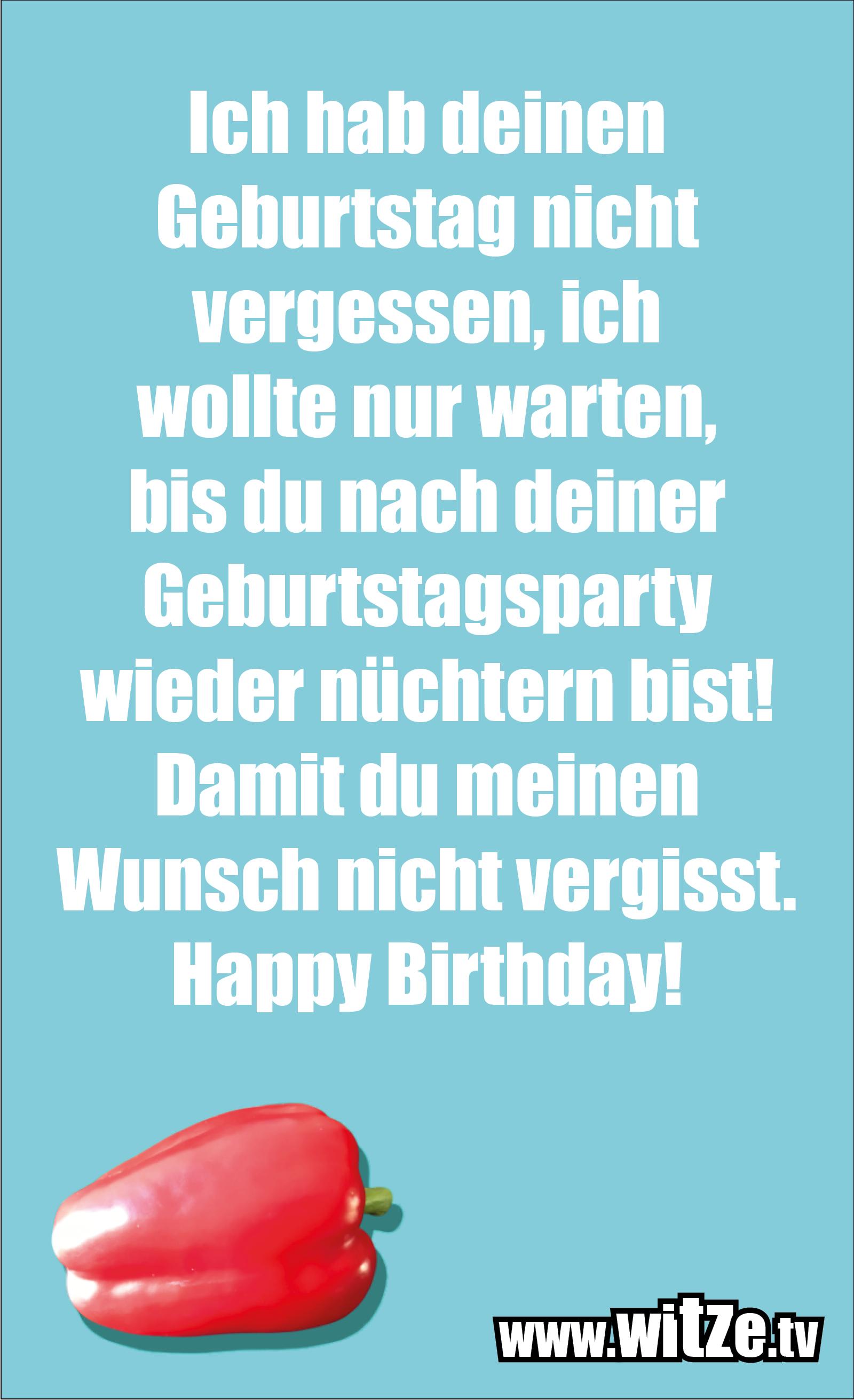 Lustige Geburtstagswünsche: Ich hab deinen Geburtstag nicht vergessen, ich wollte nur warten, bis du nach deiner Geburtstagsparty wieder nüchtern bist! Damit du meinen Wunsch nicht vergisst. Happy Birthday!