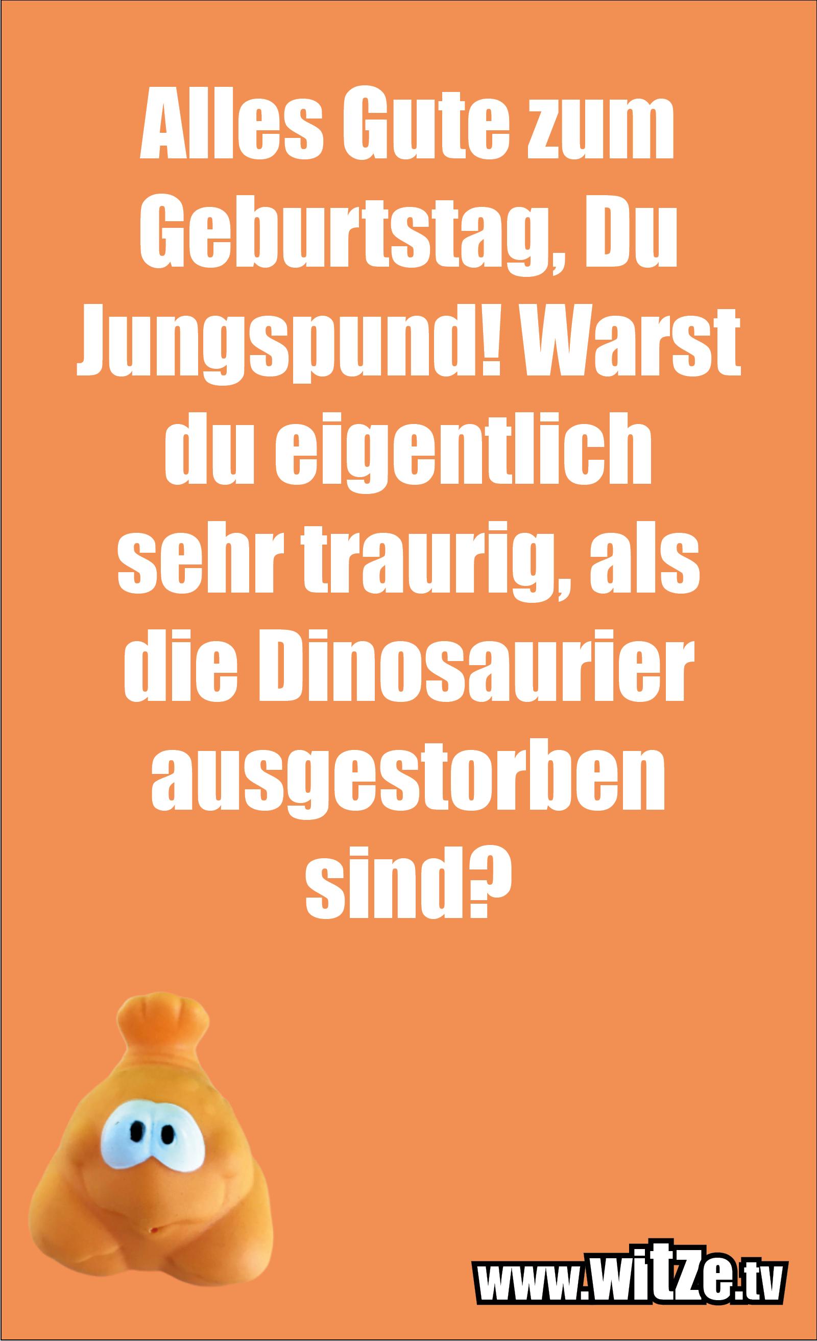 Lustige Geburtstagswünsche: Alles Gute zum Geburtstag, Du Jungspund! Warst du eigentlich sehr traurig, als die Dinosaurier ausgestorben sind?