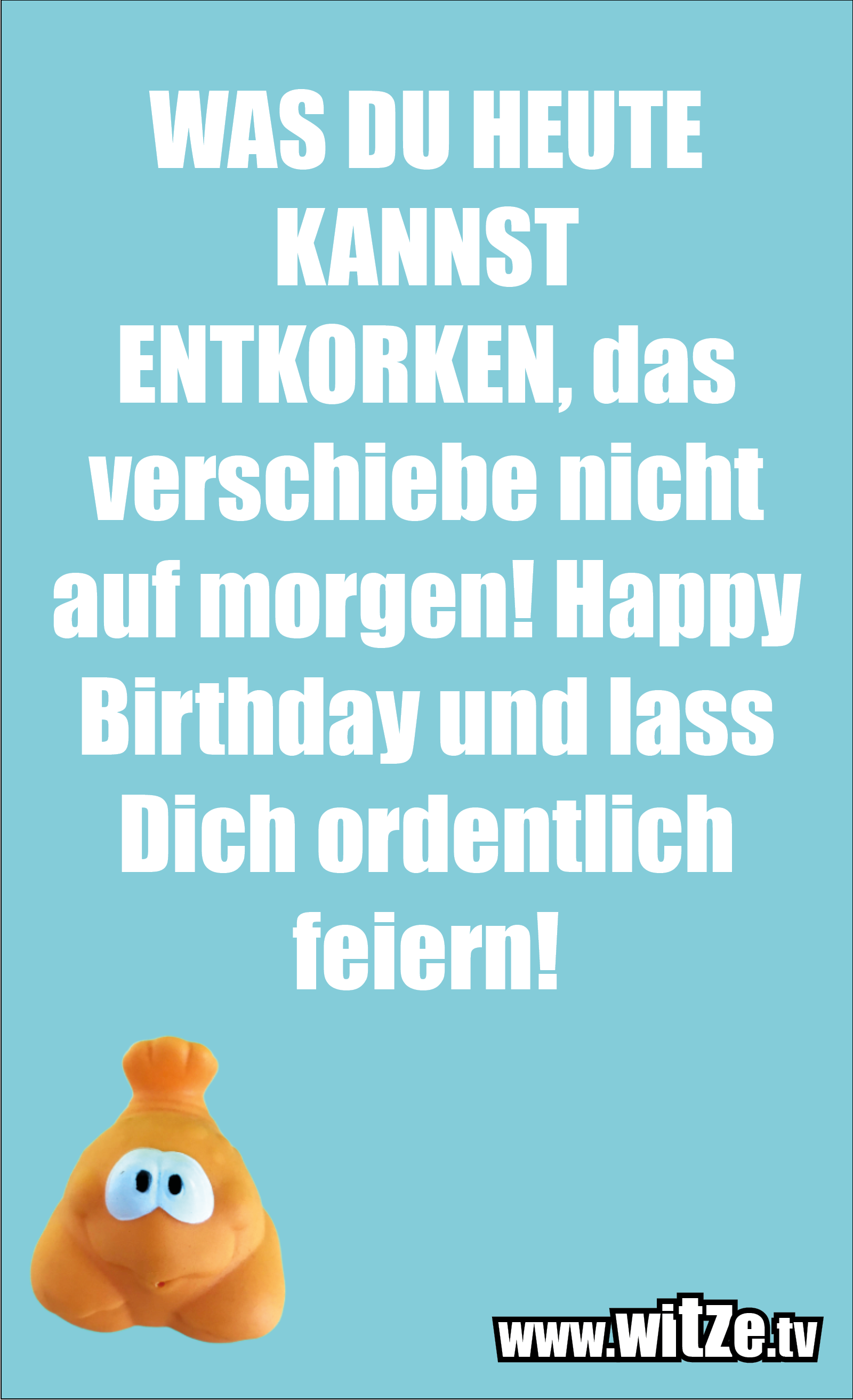 Lustige Geburtstagswünsche: WAS DU HEUTE KANNST ENTKORKEN, das verschiebe nicht auf morgen! Happy Birthday und lass Dich ordentlich feiern!