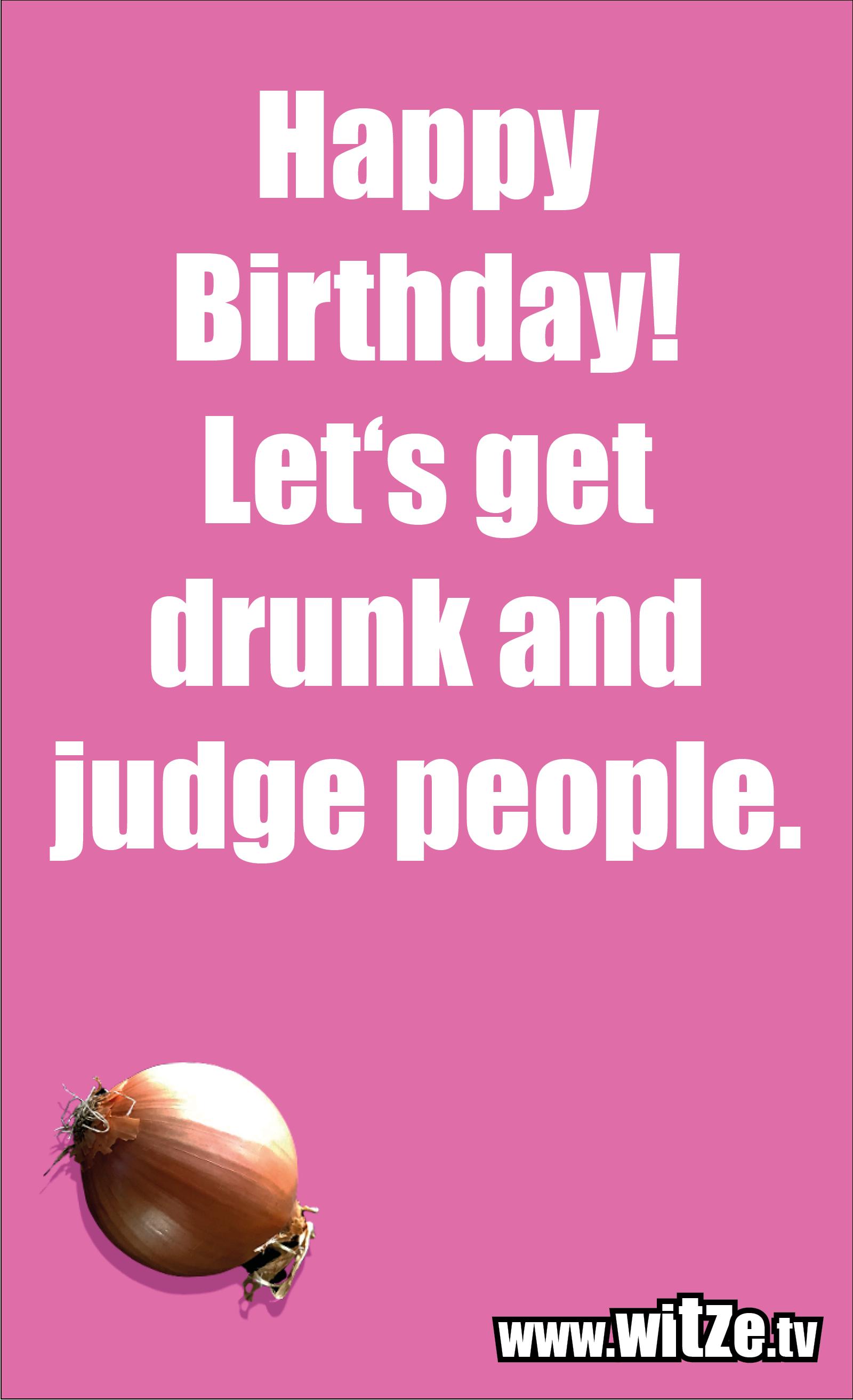 Lustige Geburtstagswünsche: Happy Birthday! Let's get drunk and judge people.