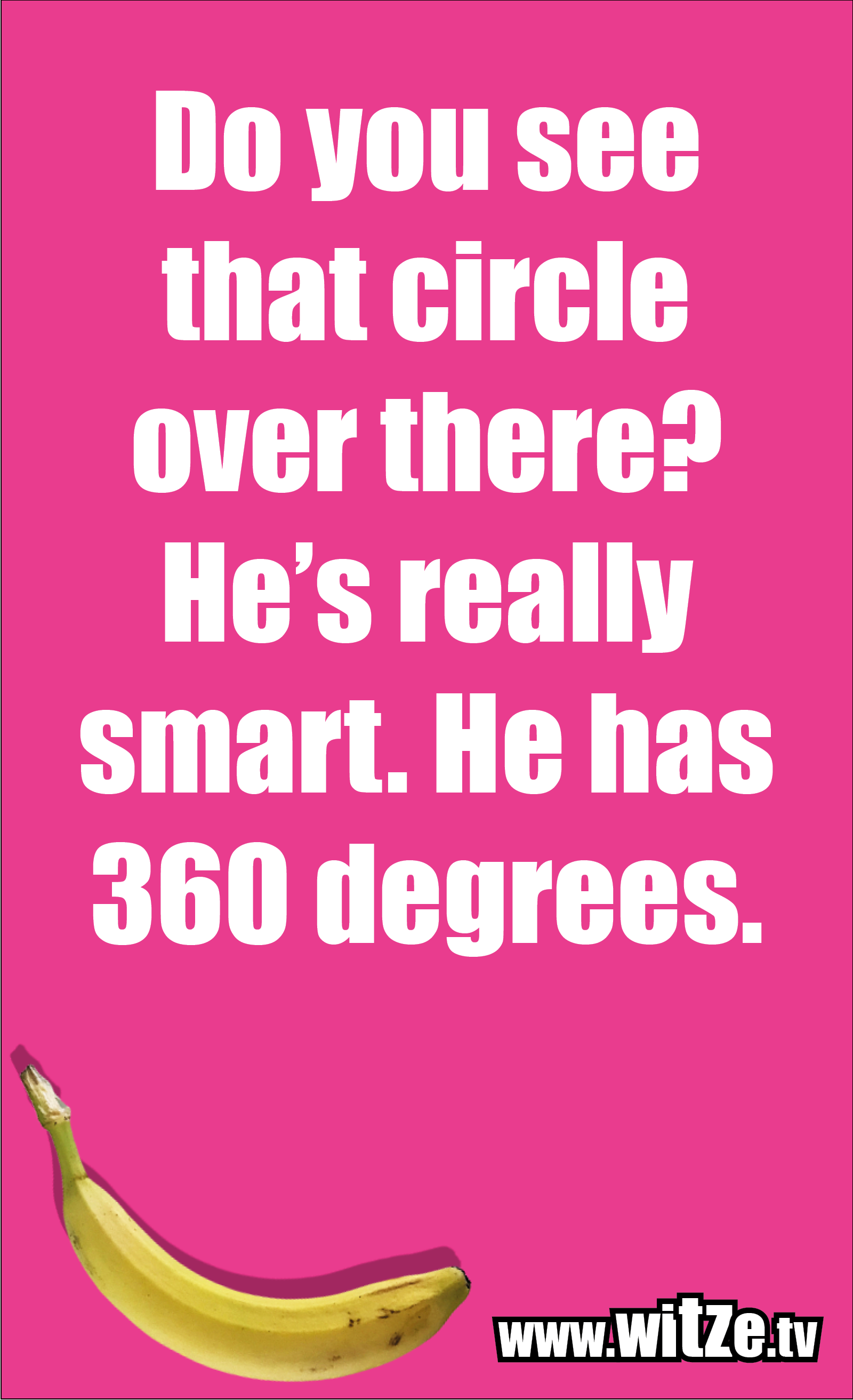 Math joke… Do you see that circle over there? He's really smart. He has 360 degrees.