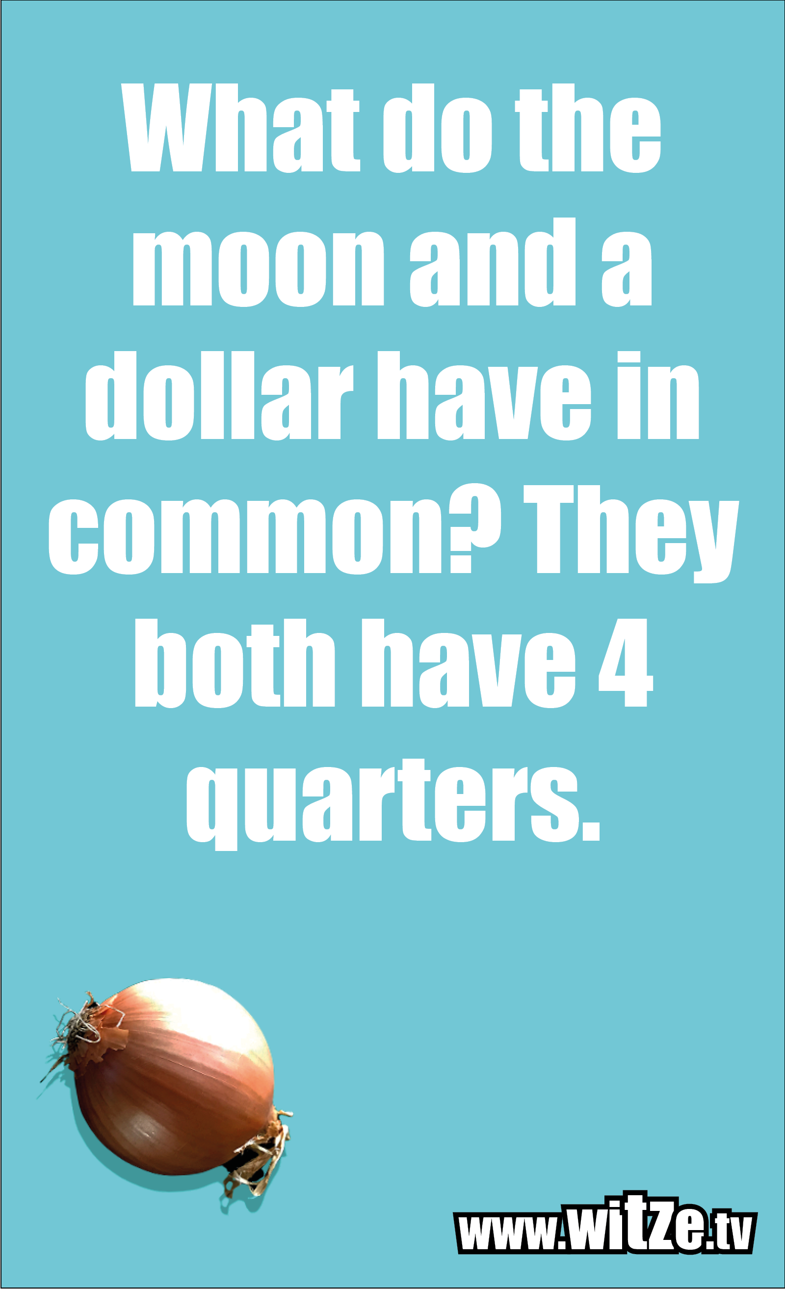 Math joke… What do the moon and a dollar have in common? They both have 4 quarters.