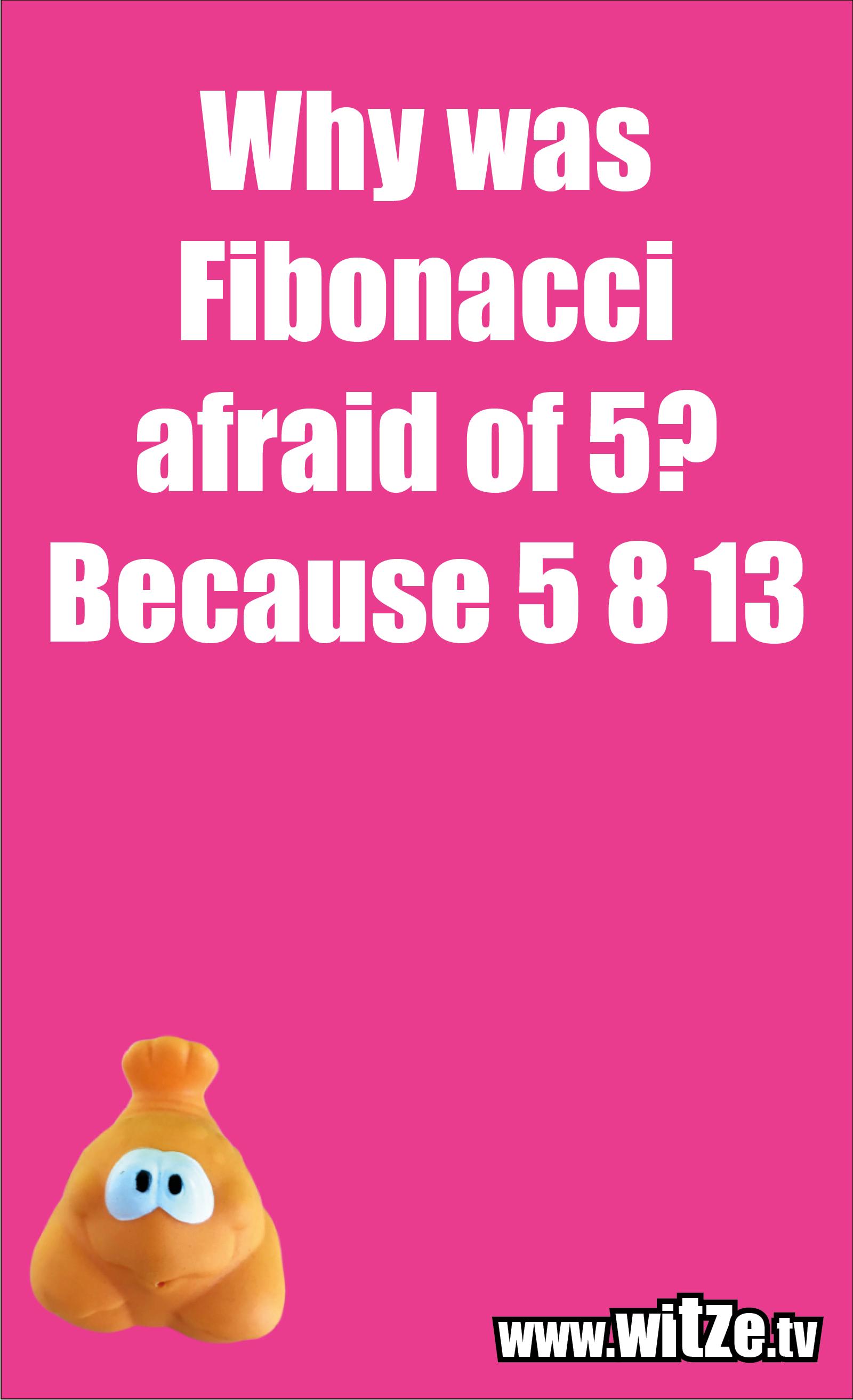 Math joke… Why was Fibonacci afraid of 5? Because 5 8 13
