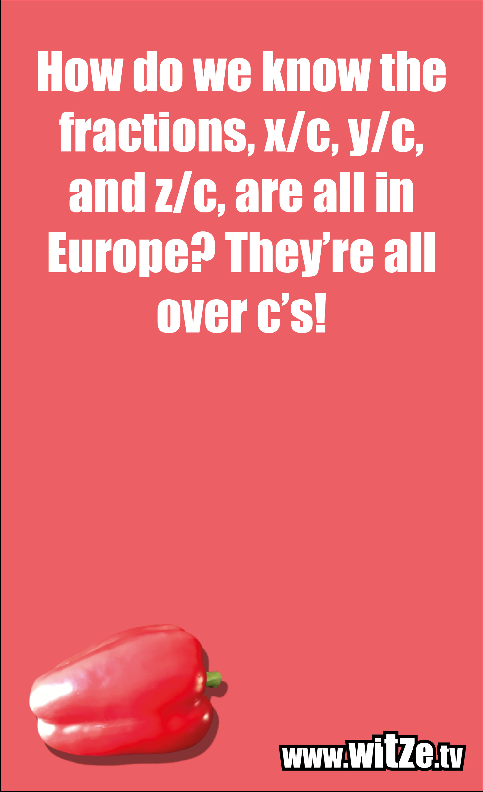 Math joke… How do we know the fractions, x/c, y/c, and z/c, are all in Europe? They're all over c's!
