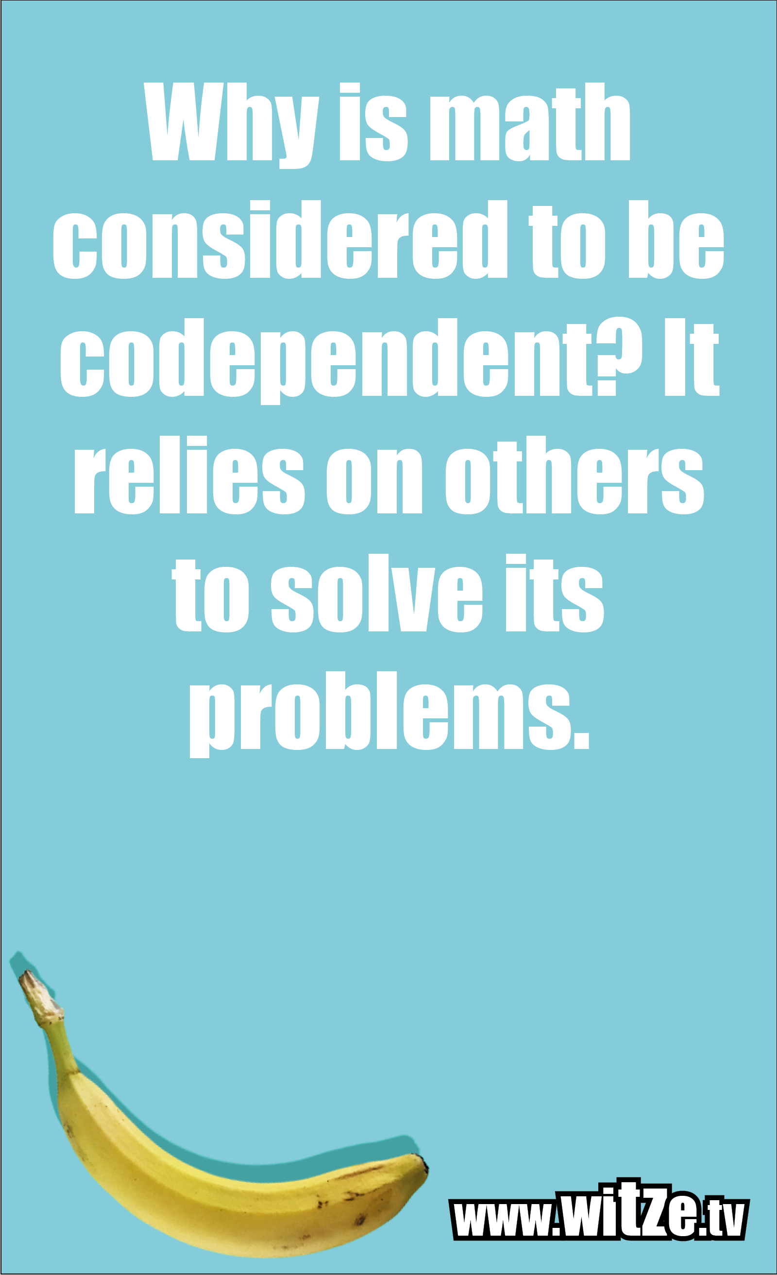 Math joke… Why is math considered to be codependent? It relies on others to solve its problems.