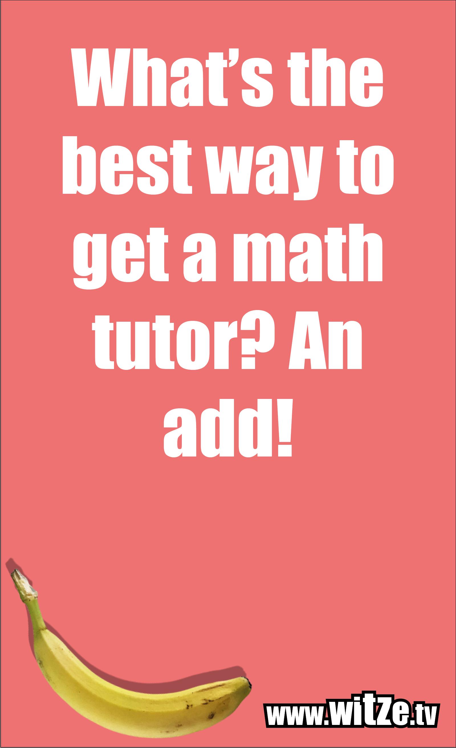 Math joke… What's the best way to get a math tutor? An add!