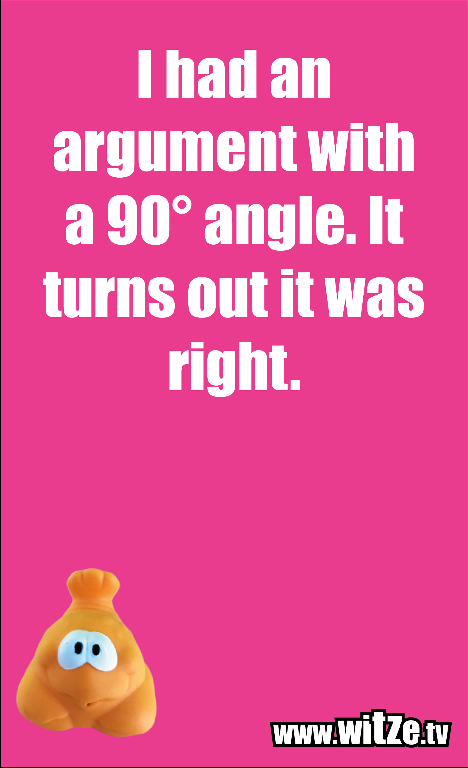 Math joke… I had an argument with a 90° angle. It turns out it was right.