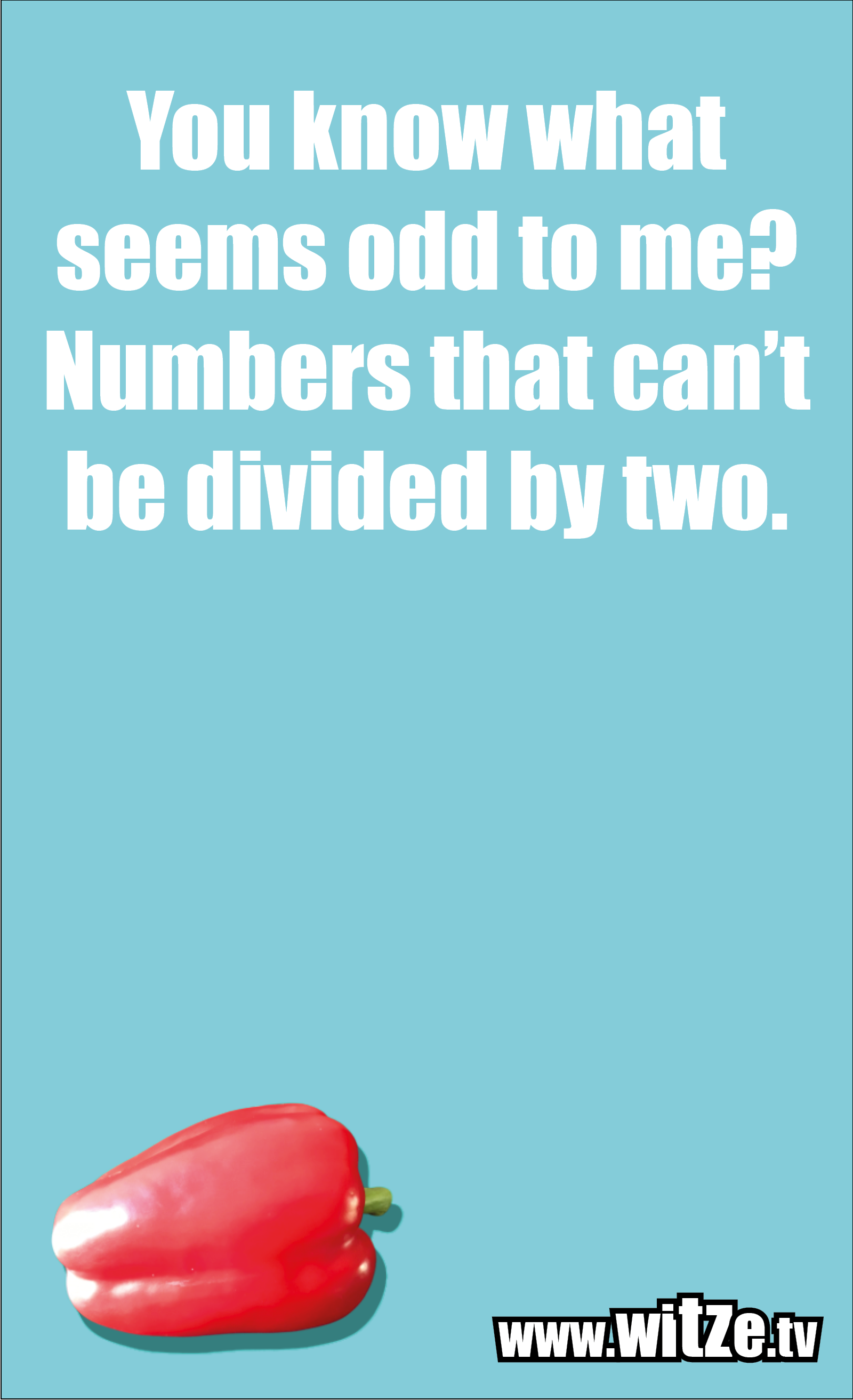 Math joke… You know what seems odd to me? Numbers that can't be divided by two.