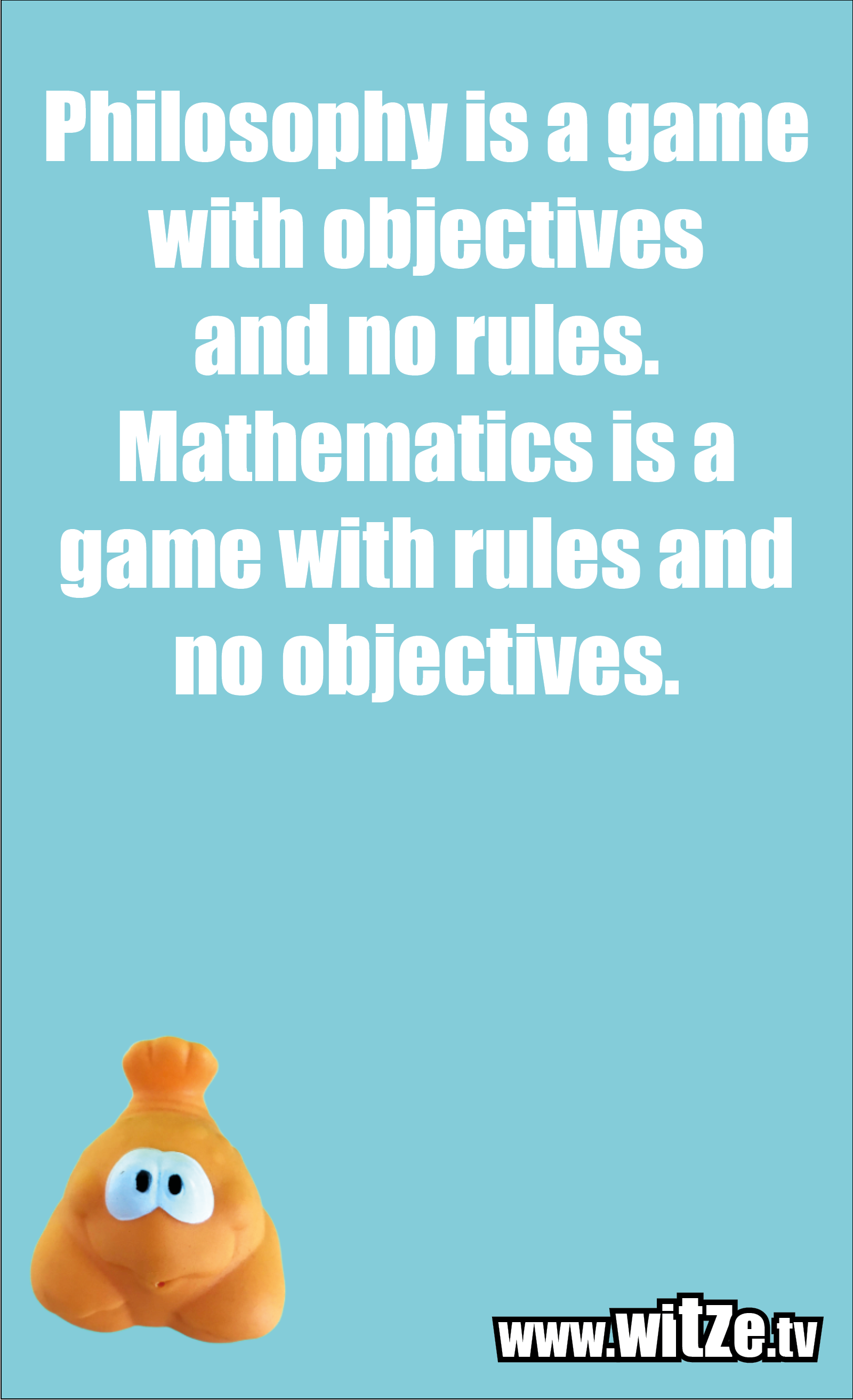 Math joke… Philosophy is a game with objectives and no rules. Mathematics is a game with rules and no objectives.