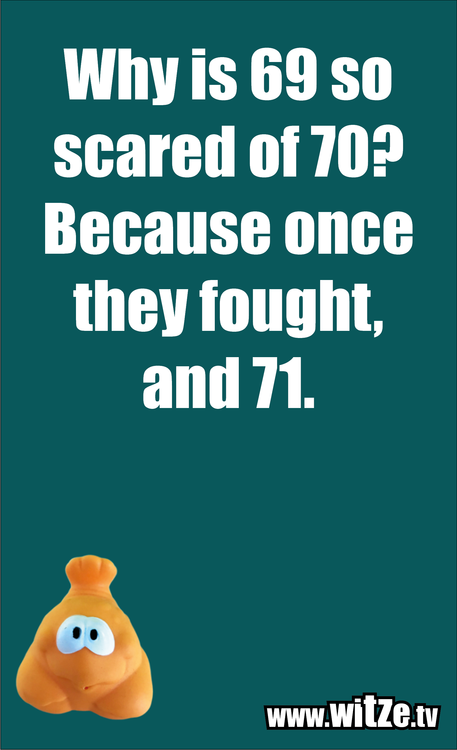 Math joke… Why is 69 so scared of 70? Because once they fought, and 71.