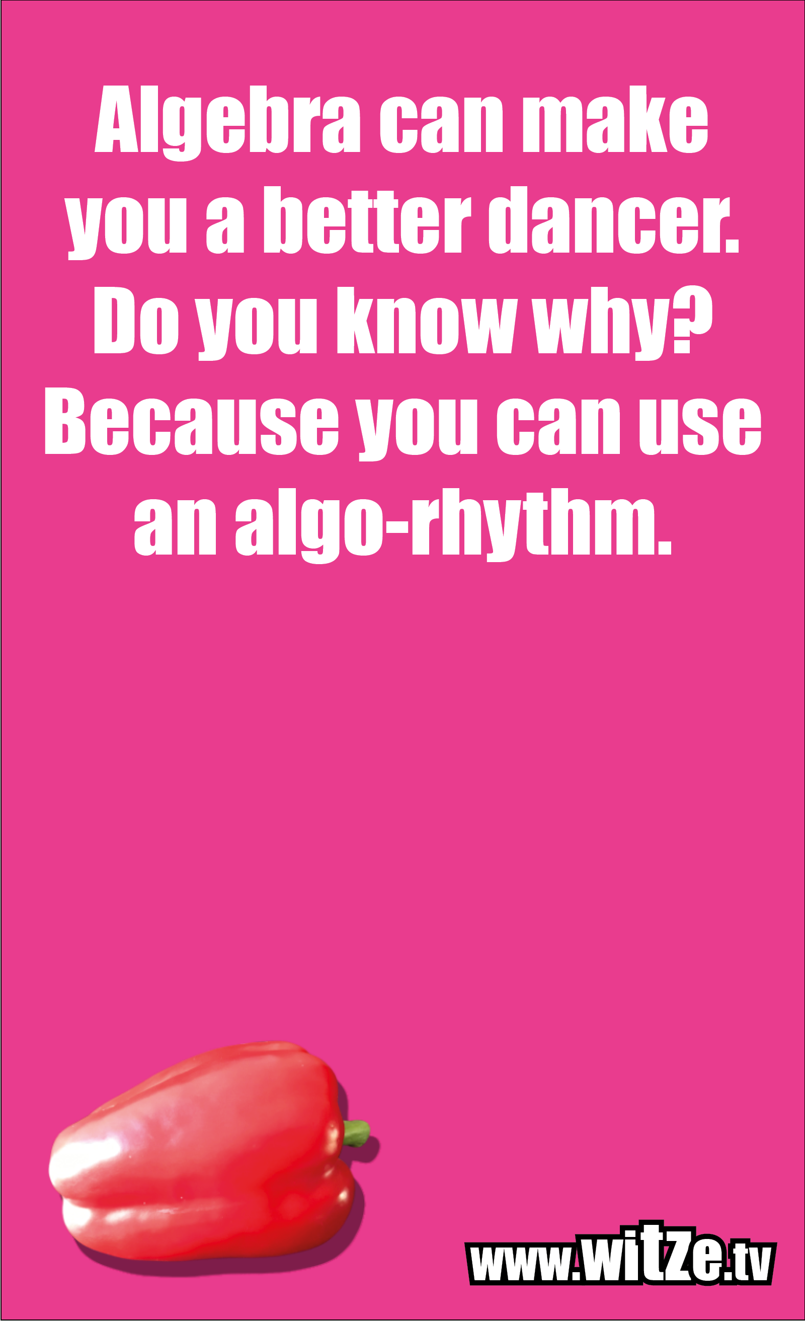Math joke… Algebra can make you a better dancer. Do you know why? Because you can use an algo-rhythm.