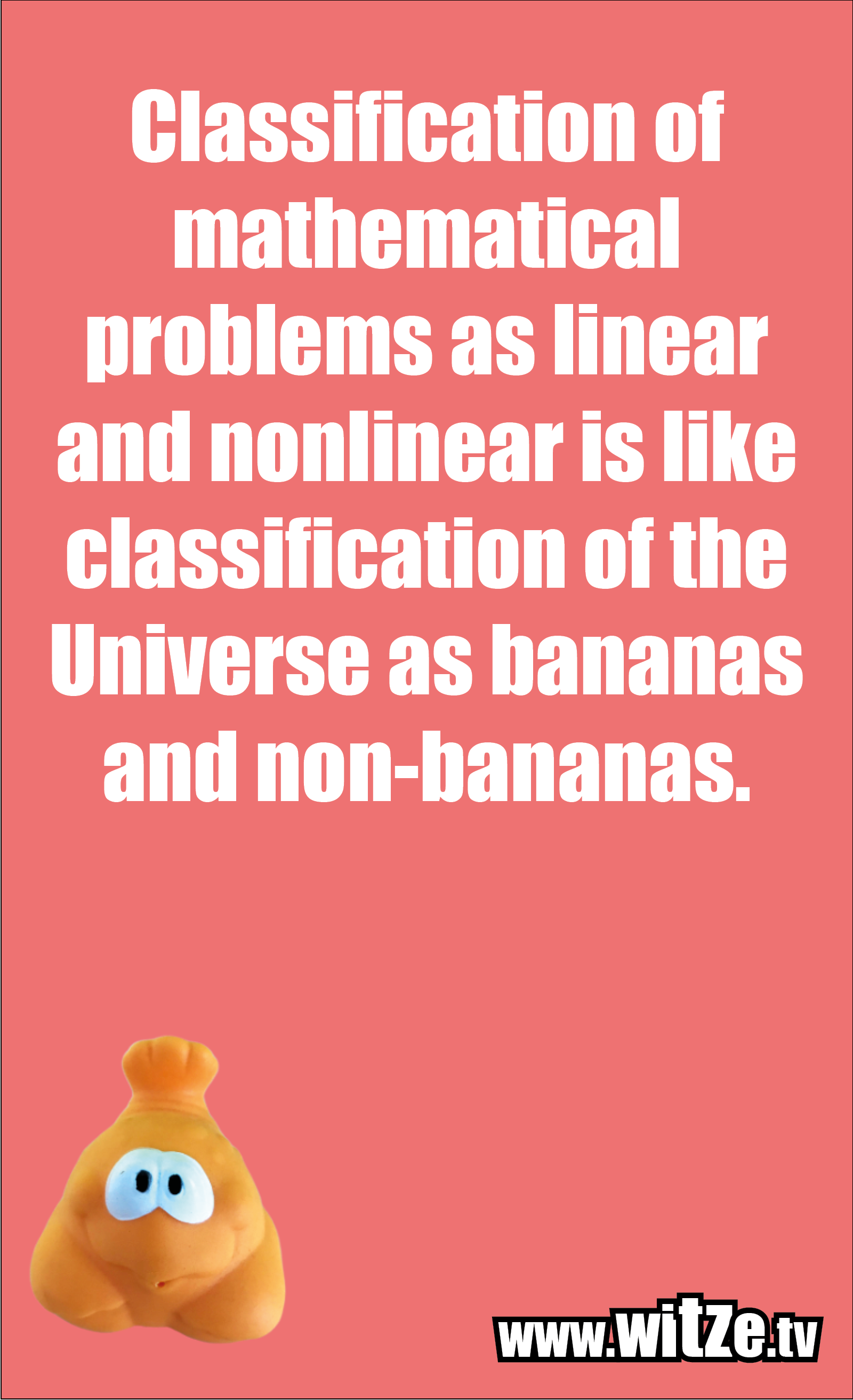 Math joke… Classification of mathematical problems as linear and nonlinear is like classification of the Universe as bananas and non-bananas.