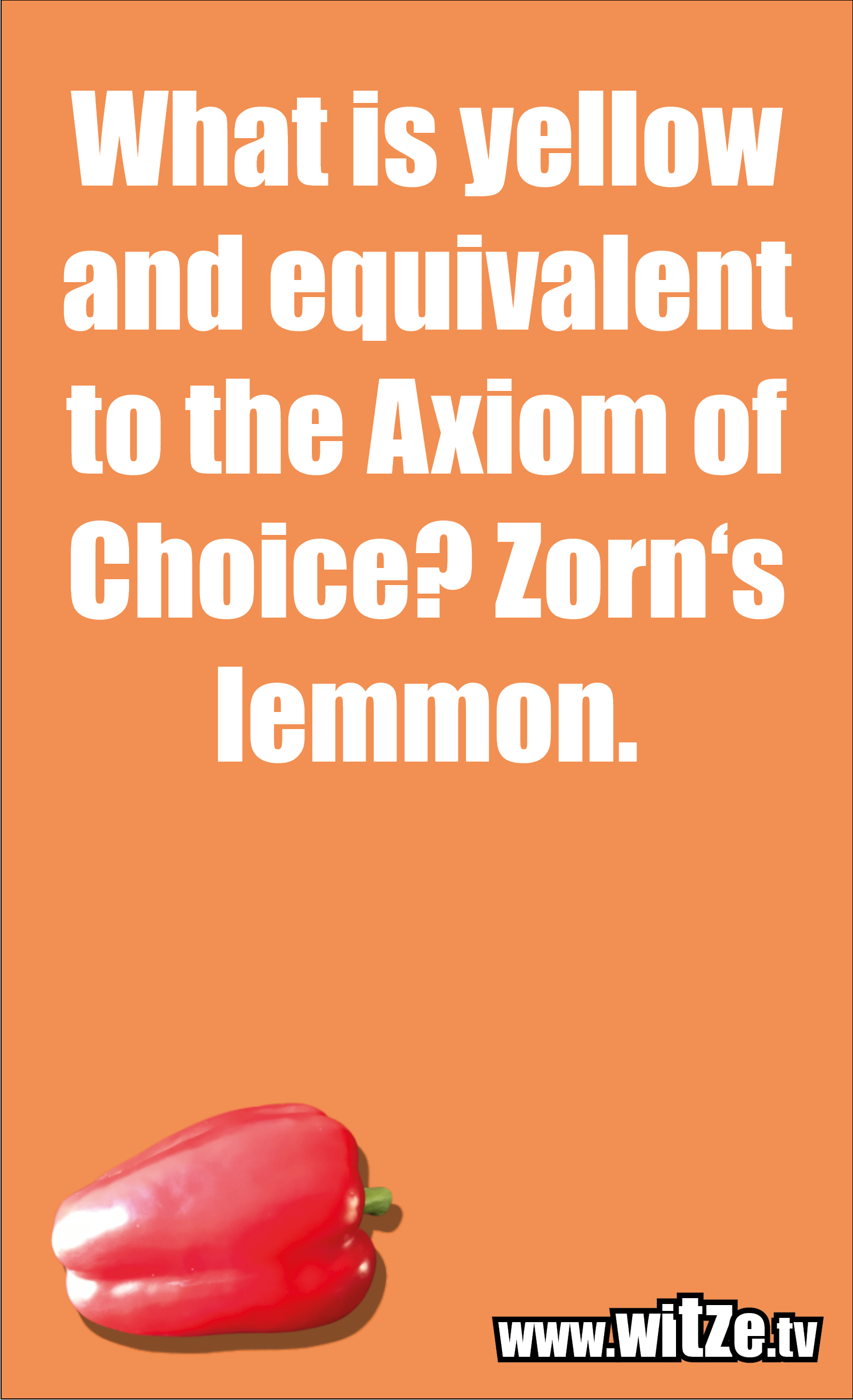 Math joke… What is yellow and equivalent to the Axiom of Choice? Zorn's lemmon.
