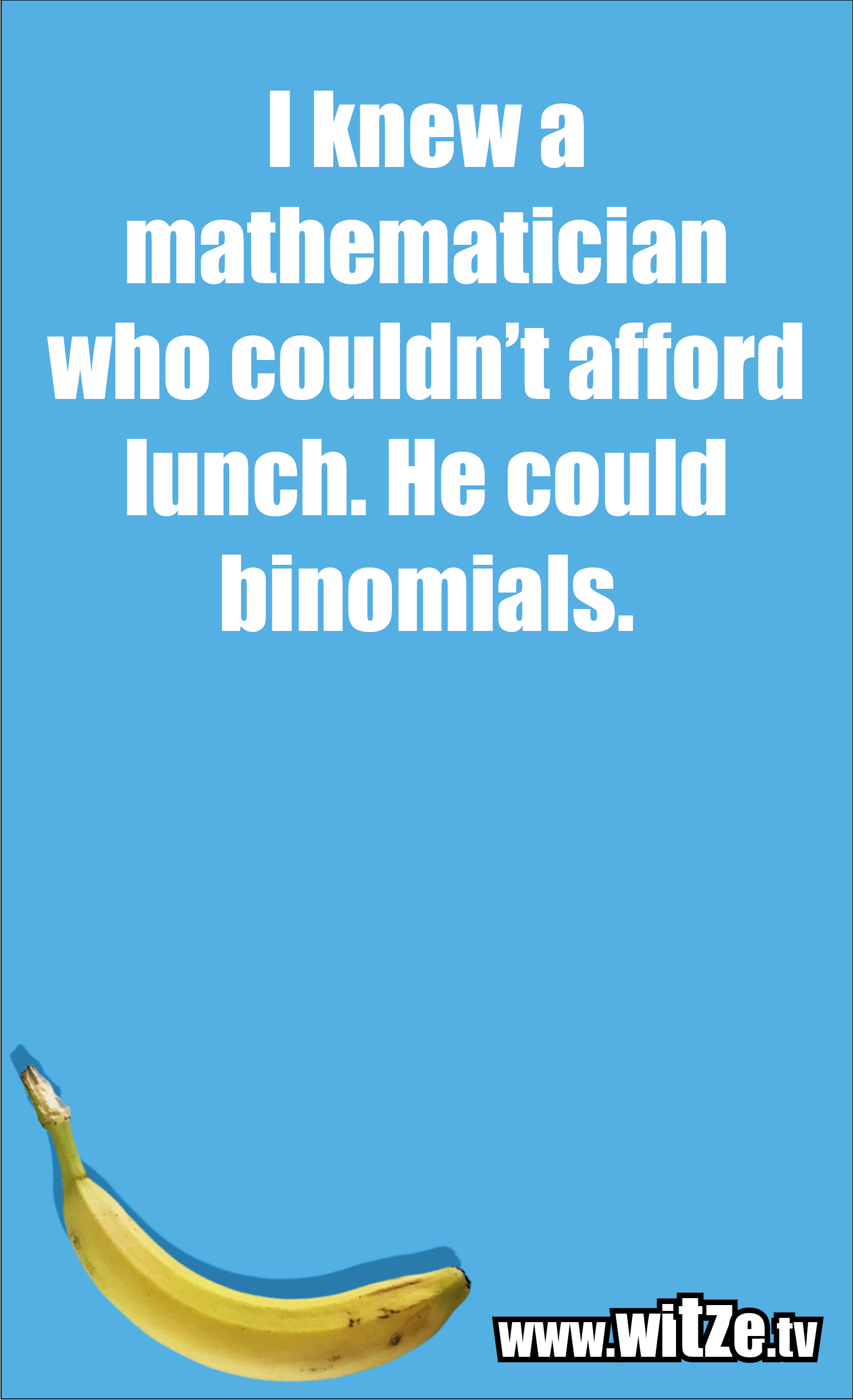 Math joke… I knew a mathematician who couldn't afford lunch. He could binomials.