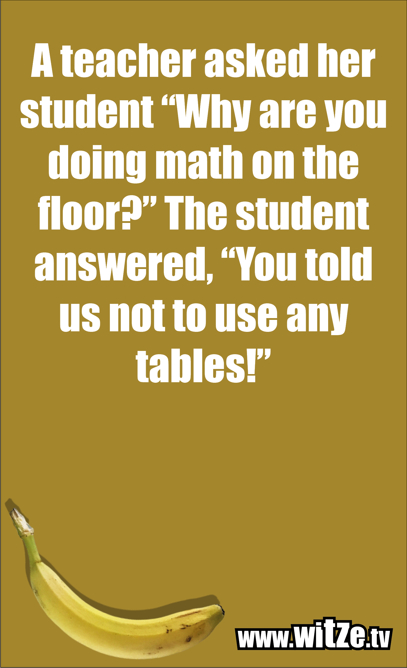"""Math joke… A teacher asked her student """"Why are you doing math on the floor?"""" The student answered, """"You told us not to use any tables!"""""""