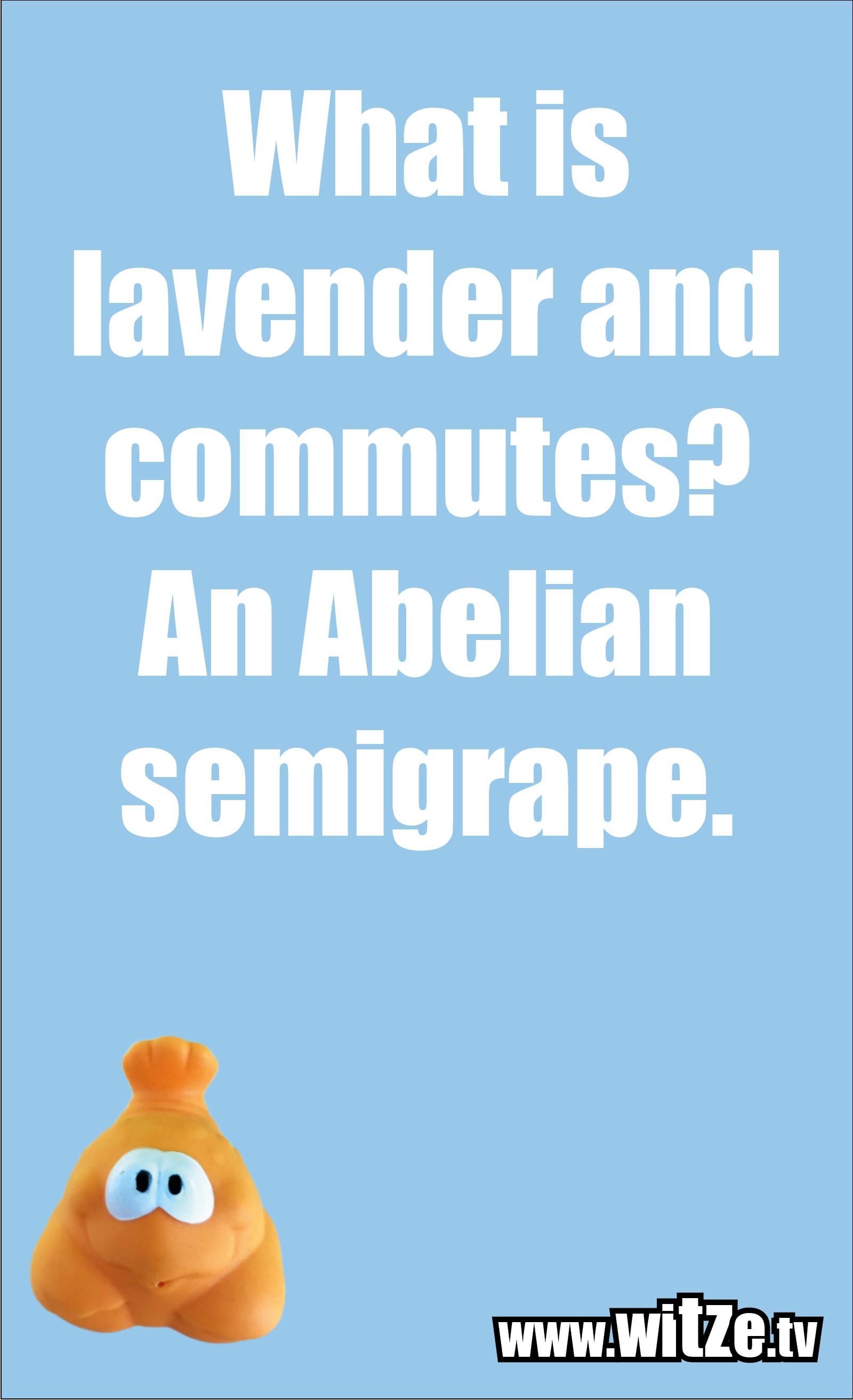 Math joke… What is lavender and commutes? An Abelian semigrape.