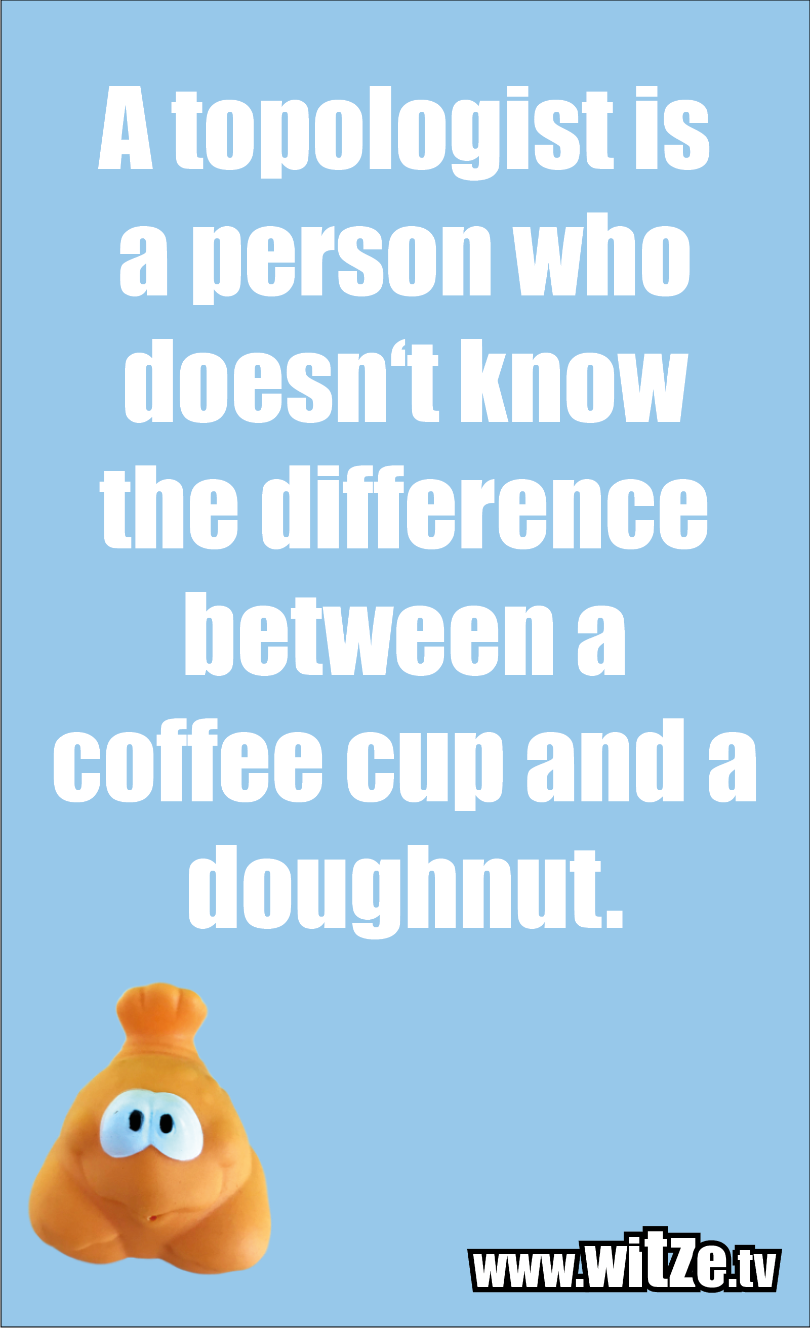 Math joke… A topologist is a person who doesn't know the difference between a coffee cup and a doughnut.