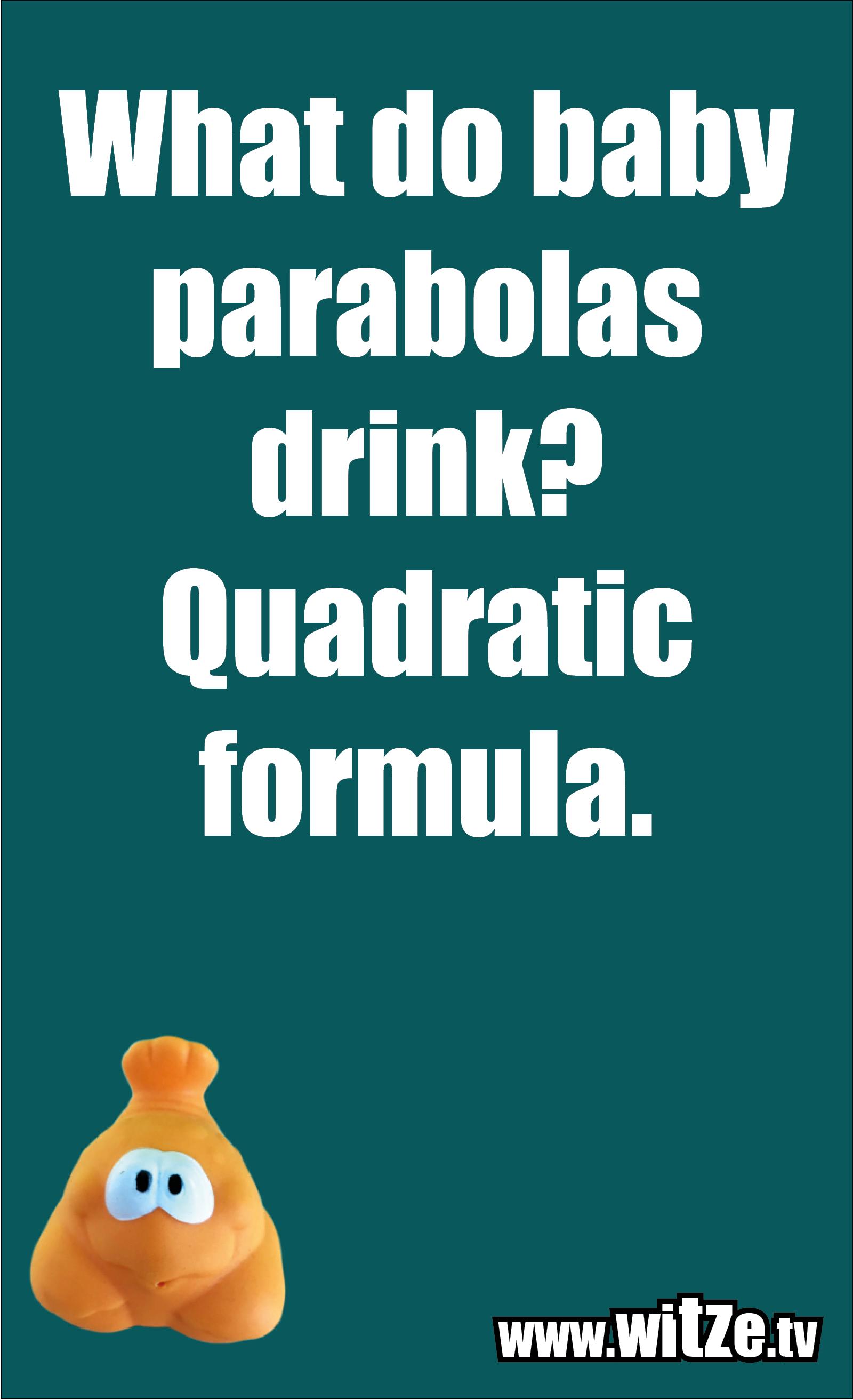 Math joke… What do baby parabolas drink? Quadratic formula.