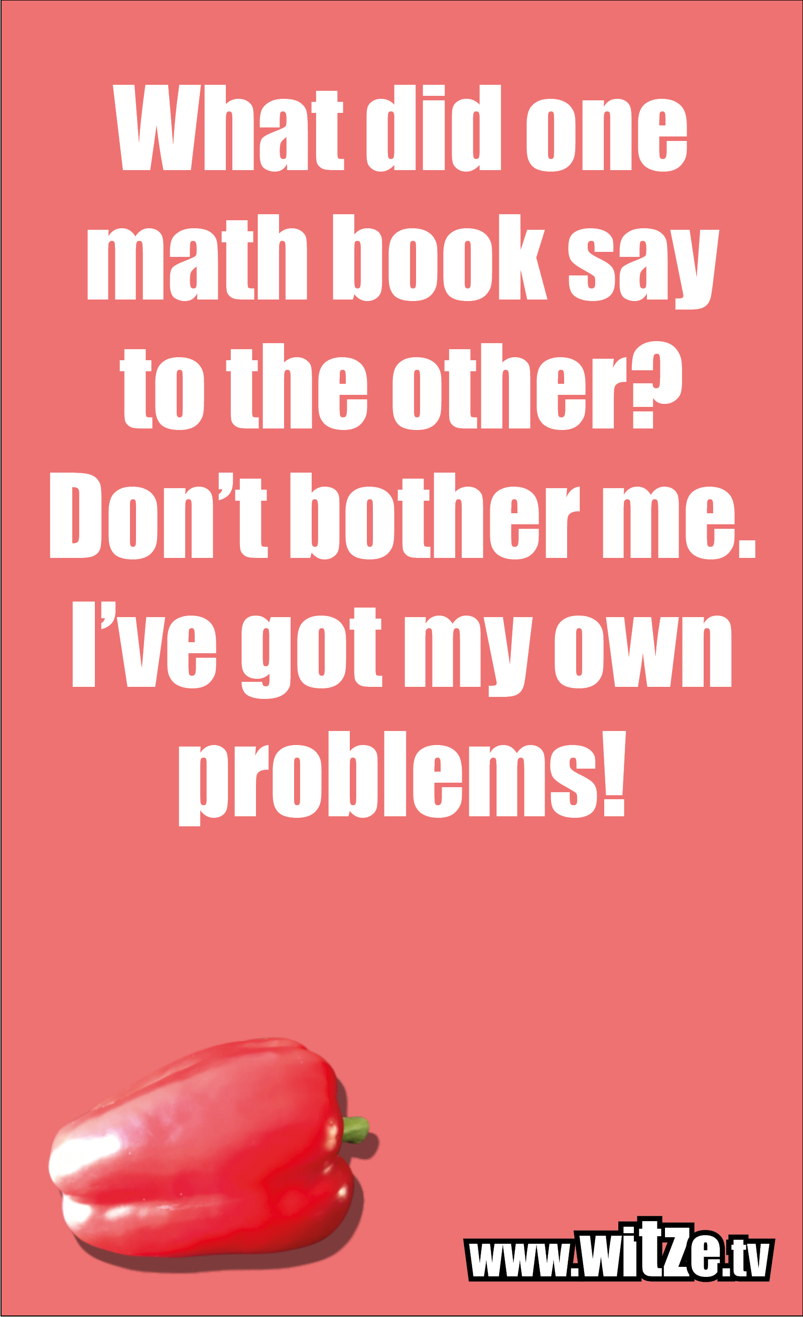 Math joke… What did one math book say to the other? Don't bother me. I've got my own problems!