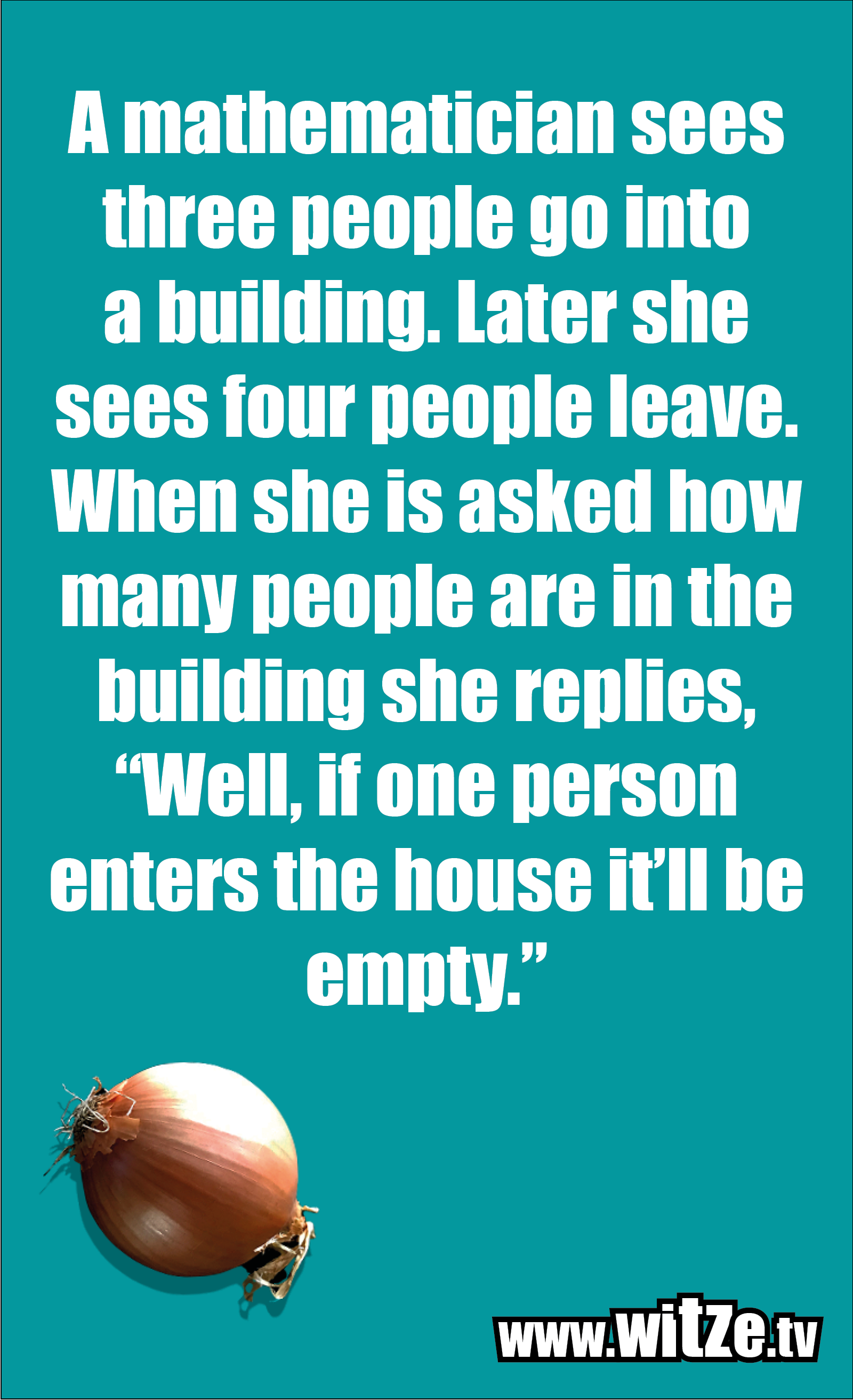 """Math joke… A mathematician sees three people go into a building. Later she sees four people leave. When she is asked how many people are in the building she replies, """"Well, if one person enters the house it'll be empty."""""""