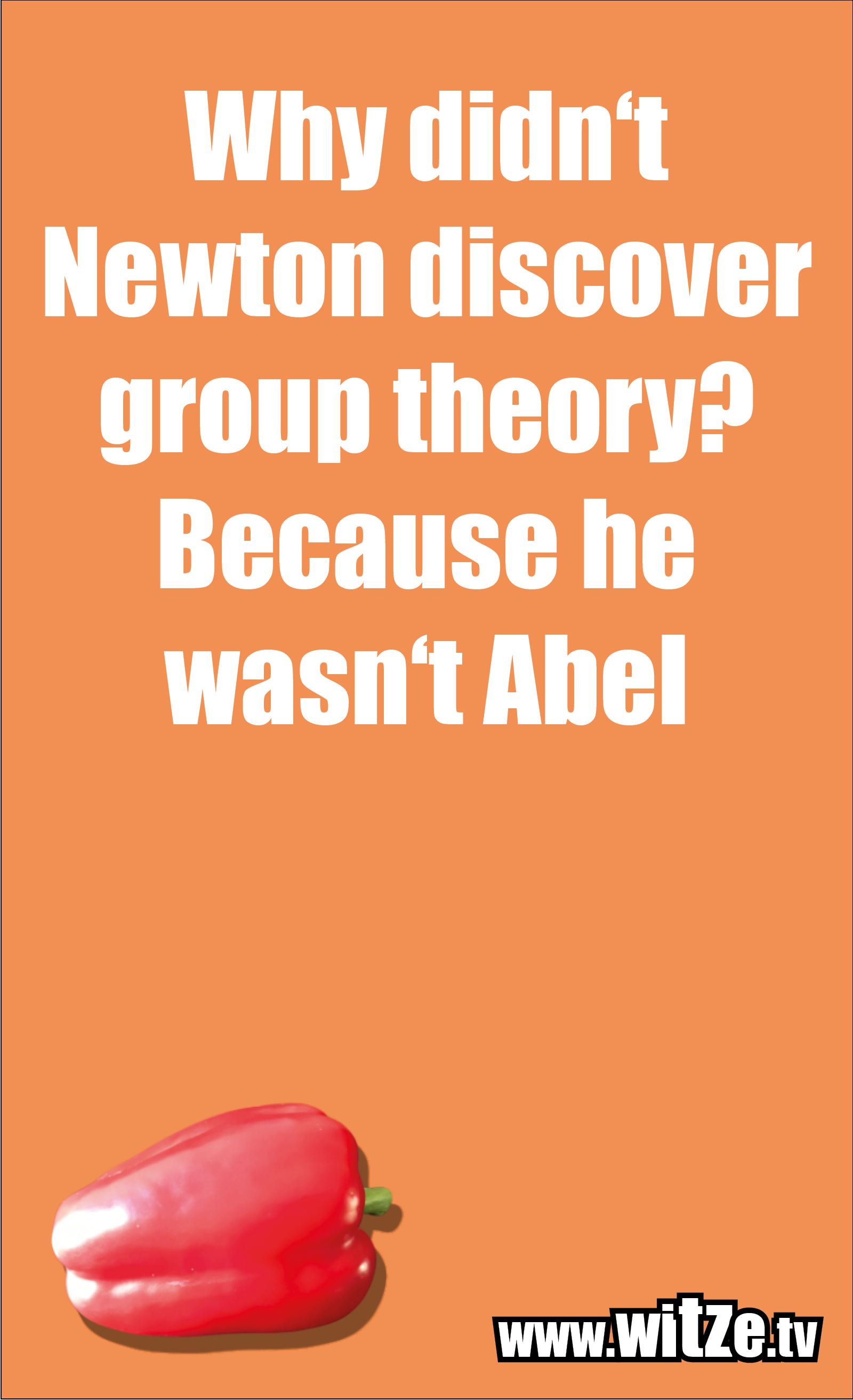 Math joke… Why didn't Newton discover group theory? Because he wasn't Abel