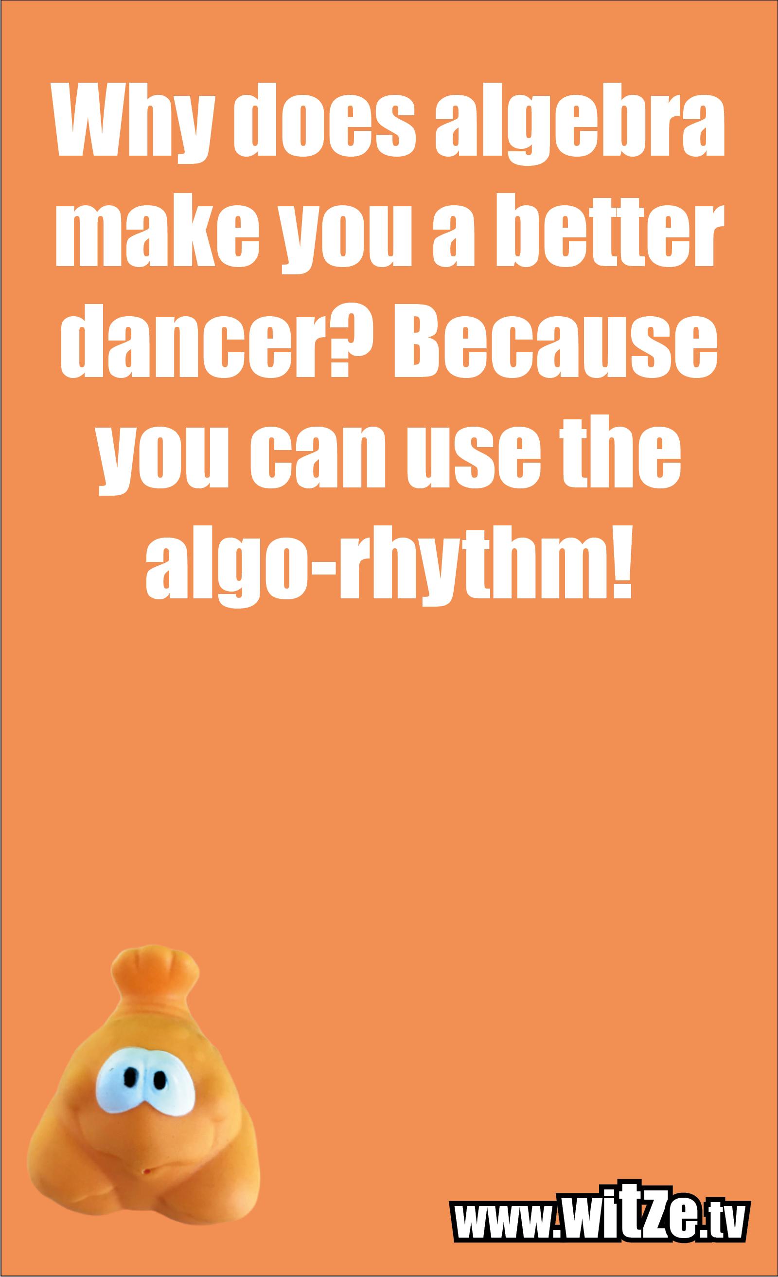 Math joke… Why does algebra make you a better dancer? Because you can use the algo-rhythm!