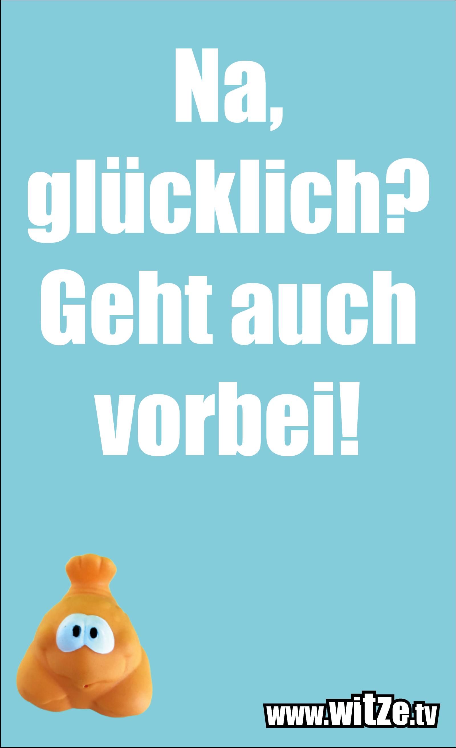 Sarkasmus Sprüche: Na, glücklich? Geht auch vorbei!