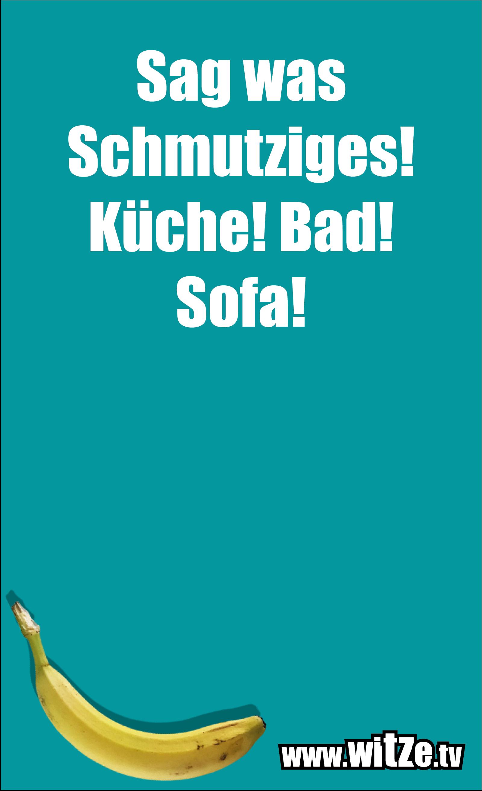 Sarkasmus Sprüche: Sag was Schmutziges! Küche! Bad! Sofa!