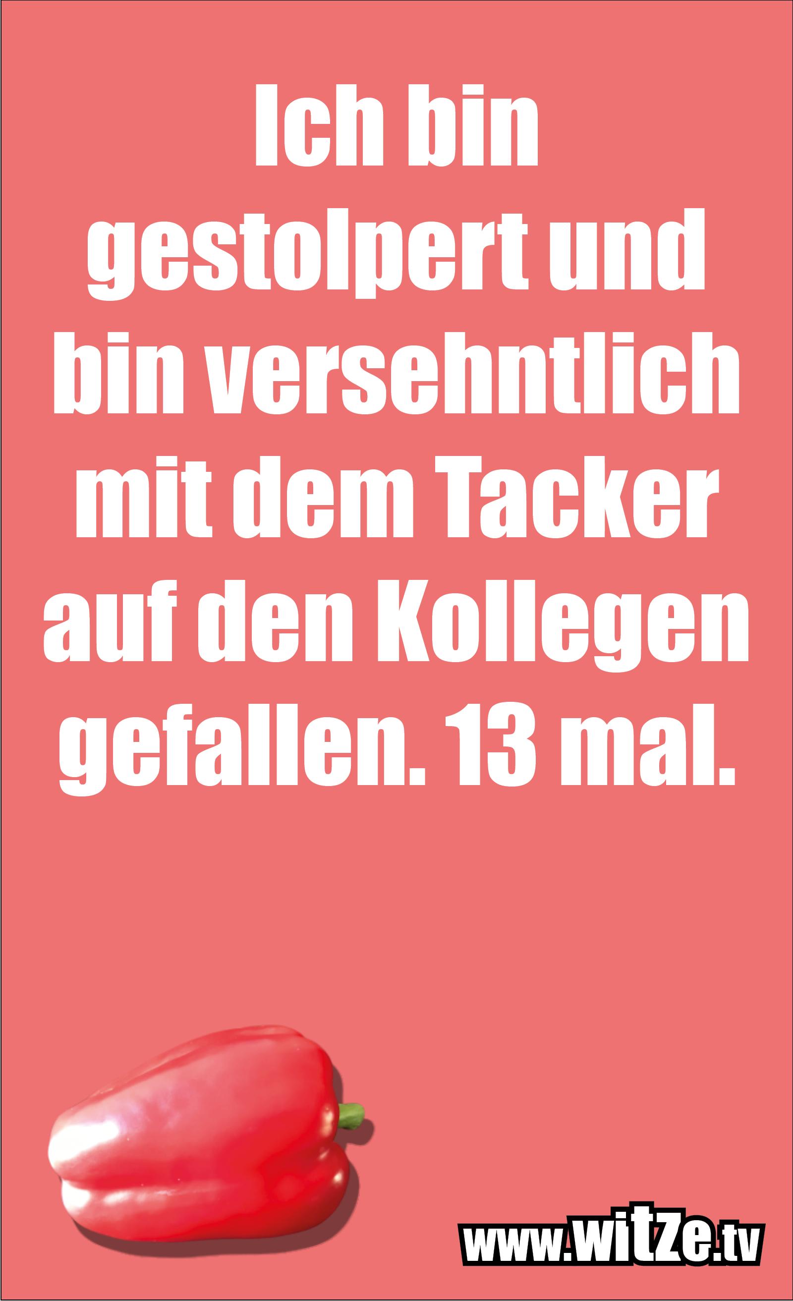 Sarkasmus Sprüche: Ich bin gestolpert und bin versehntlich mit dem Tacker auf den Kollegen gefallen. 13 mal.